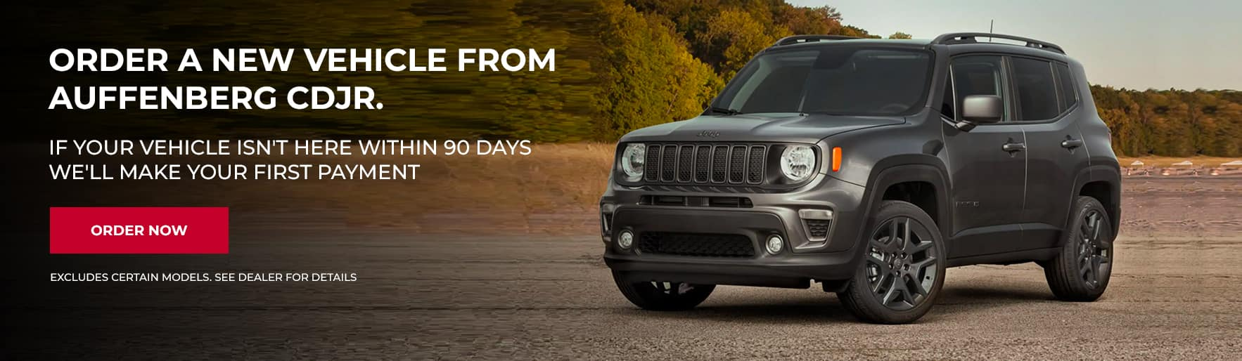 ORDER A NEW vehicle FROM AUFFENBERG CDJR . IF YOUR VEHICLE ISN'T HERE WITHIN 90 DAYS WE'LL MAKE YOUR FIRST PAYMENT Disclaimer:EXCLUDES certain models. See dealer for details