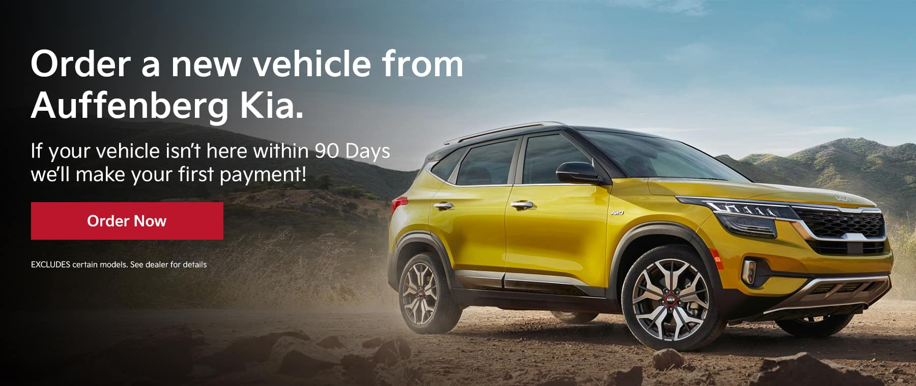 ORDER A NEW vehicle FROM AUFFENBERG Kia . IF YOUR VEHICLE ISN'T HERE WITHIN 90 DAYS WE'LL MAKE YOUR FIRST PAYMENT Disclaimer:EXCLUDES certain models. See dealer for details