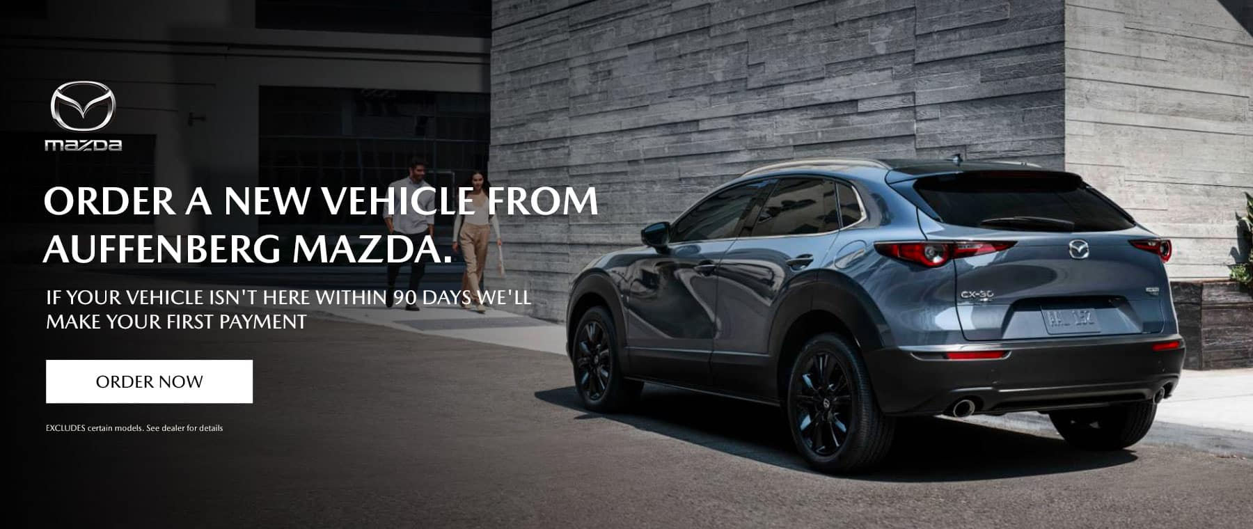 ORDER A NEW vehicle FROM AUFFENBERG MAZDA . IF YOUR VEHICLE ISN'T HERE WITHIN 90 DAYS WE'LL MAKE YOUR FIRST PAYMENT Disclaimer:EXCLUDES certain models. See dealer for details