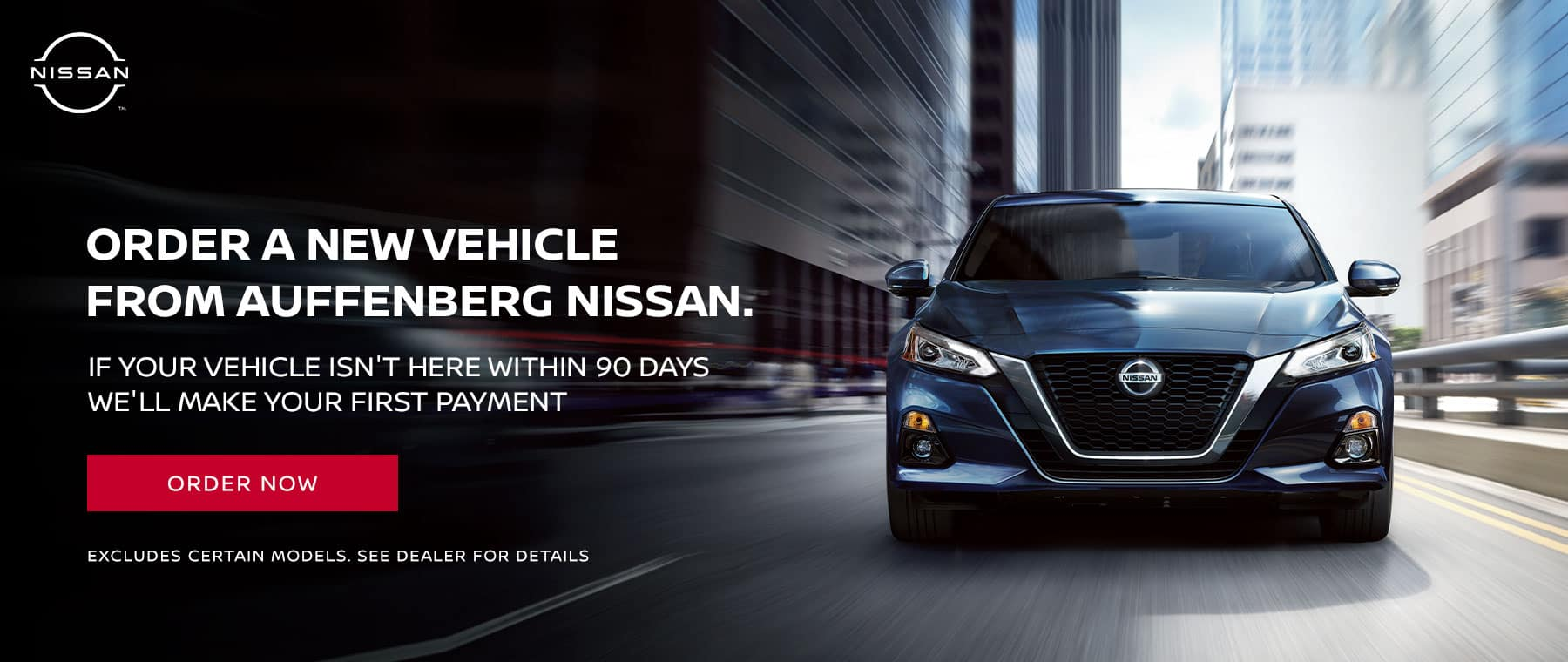ORDER A NEW vehicle FROM AUFFENBERG NISSAN . IF YOUR VEHICLE ISN'T HERE WITHIN 90 DAYS WE'LL MAKE YOUR FIRST PAYMENT Disclaimer:EXCLUDES certain models. See dealer for details
