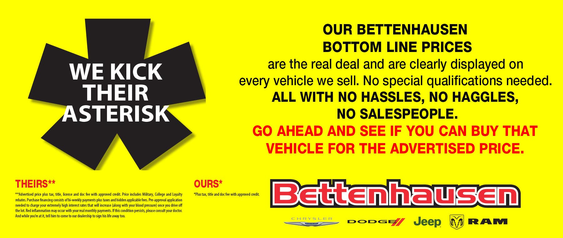 Bettenhausen Bottom Line Prices are the real deal and are clearly displayed on every vehicle we sell. No special qualifications needed. No hassles, no haggles, no salespeople. Our asterisk is smaller than the competition's.