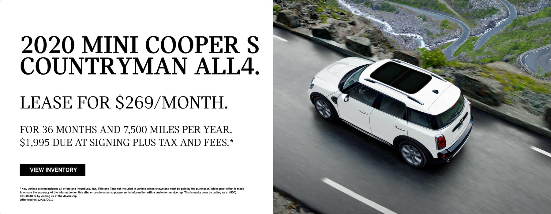2020 MINI COOPER S  COUNTRYMAN ALL4. LEASE FOR $269/MONTH. FOR 36 MONTHS AND 7,500 MILES PER YEAR.  $1,995 DUE AT SIGNING PLUS TAX AND FEES.**New vehicle pricing includes all offers and incentives. Tax, Title and Tags not included in vehicle prices shown and must be paid by the purchaser. While great effort is made to ensure the accuracy of the information on this site, errors do occur so please verify information with a customer service rep. This is easily done by calling us at (800) 691-0040 or by visiting us at the dealership. Offer expires 12/31/2019