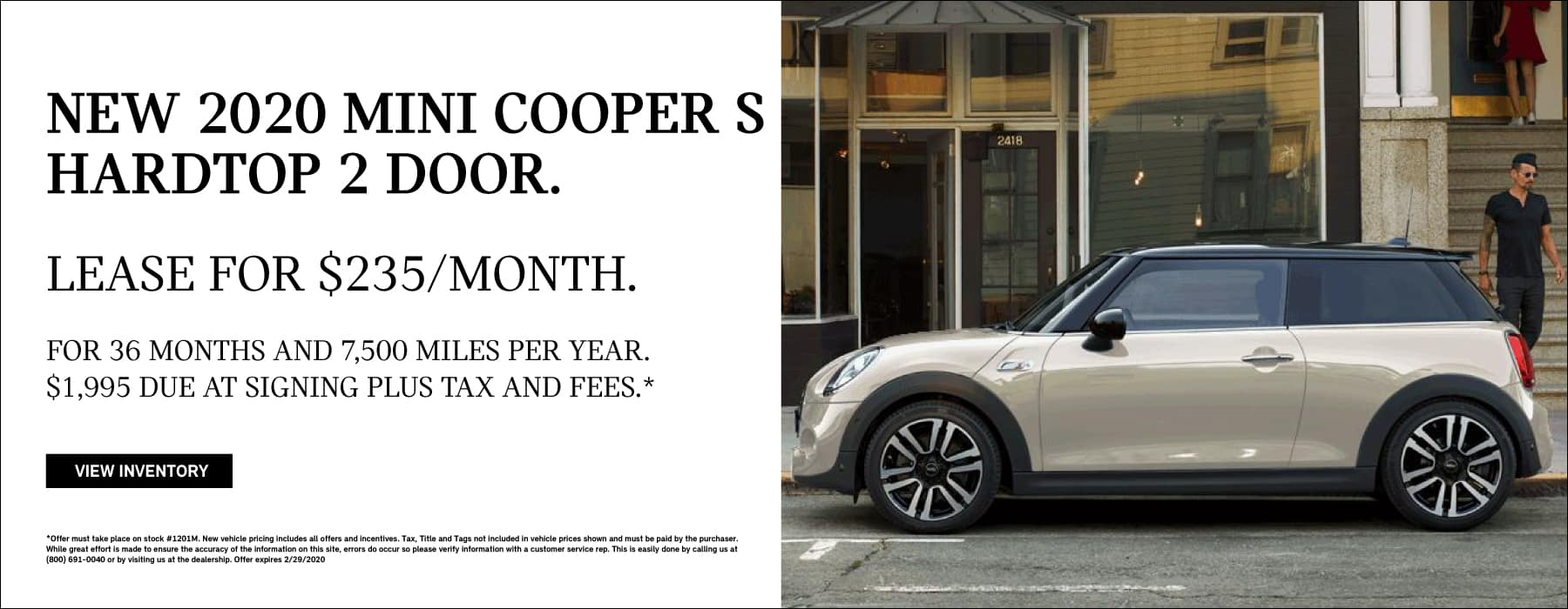 New 2020 MINI COOPER S HARDTOP 2 DOOR. Lease for $235/ month. For 36 months and 7,500 miles per year $1,995 due at signing plus tax and fees.* Click to view inventory.