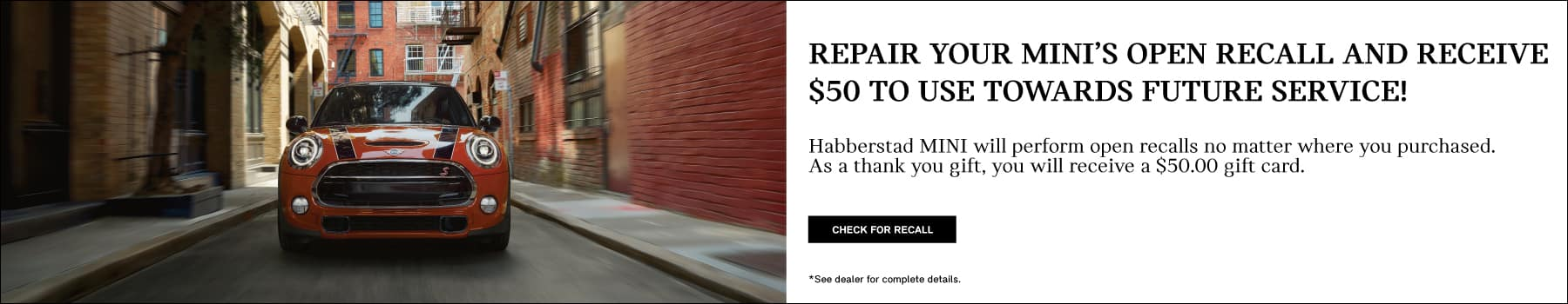 REPAIR YOUR MINI'S OPEN RECALL AND RECEIVE $50 TO USE TOWARDS FUTURE SERVICE. Habberstad MINI will perform open recalls no matter where you purchased. As a thank you gift, you will receive a $50,00 gift card.