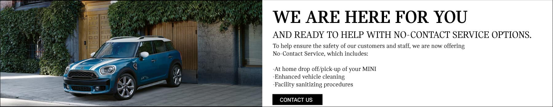 We are here for you and ready to help with no-contact services. Includes at home pick up and drop off with your MINI. Enhanced vehicle cleaning. Facility sanitizing procedures.