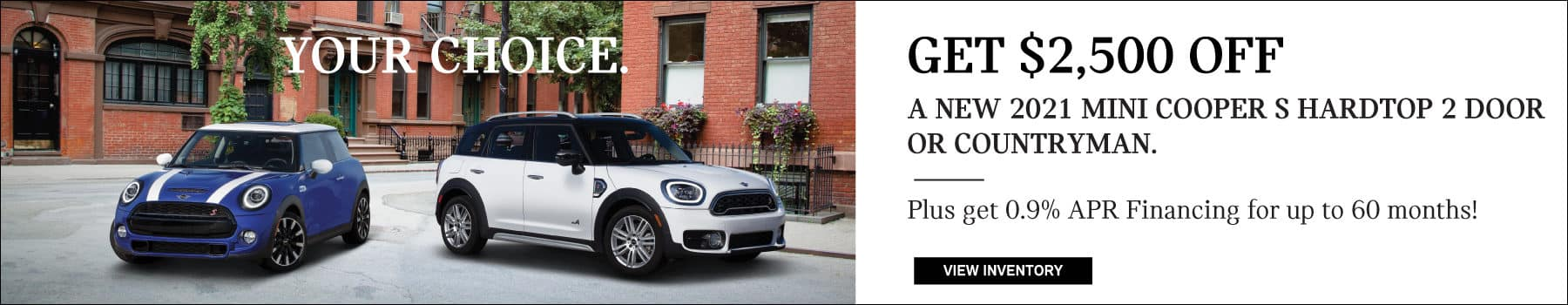 Get$2500 off a 2021 MINI Cooper S Hardtop 2 Door or Countryman. Plus APR Financing for up to 60 months..