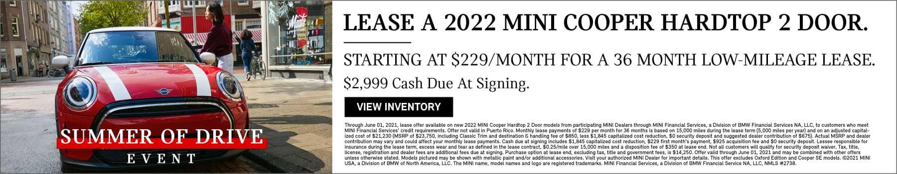 Lease a 2022 MINI Cooper Hardtop 2 Door. Starting at $229 per month for a 36 month low-mileage lease. $2999 cash due at signing. Click to view inventory. Offer ends June 1st, 2021.