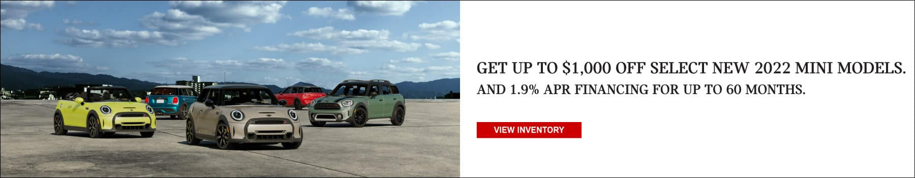 GET UP TO $1,000 OFF SELECT NEW 2022 MINI MODELS, AND 1.9% APR FINANCING FOR UP TO 60 MONTHS.