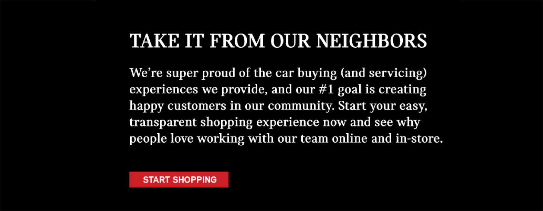 TAKE IT FROM OUR NEIGHBORS. We're super proud of the car buying (and servicing) experiences we provide, and our #1 goal is creating happy customers in our community. Start your easy, transparent shopping experience now and see why people love working with our team online and in-store.