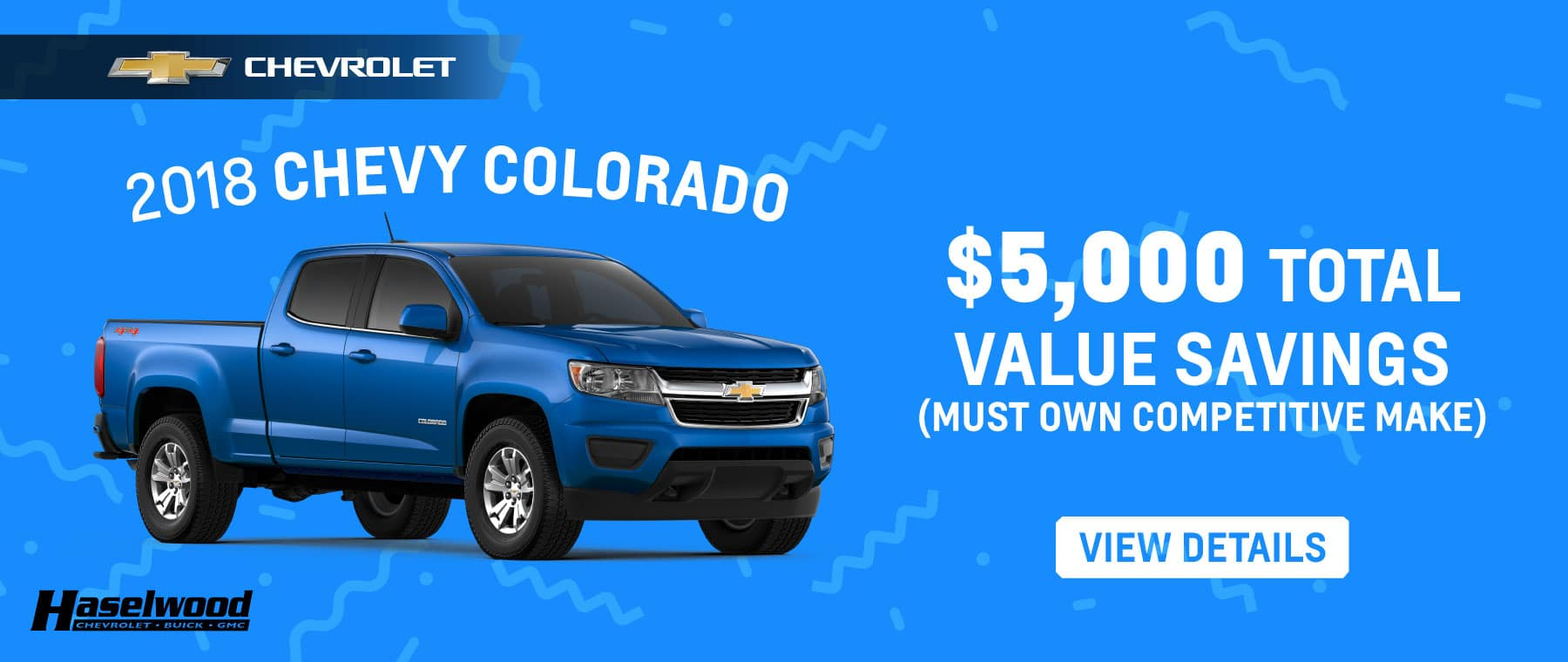 2018 Chevrolet Colorado   $5000 Total Value Savings (must own competitive make) Example: $2500 Price Reduction Below MSRP $2500 Total Cash Allowance (must own competitive make) $5000 TOTAL VALUE SAVINGS