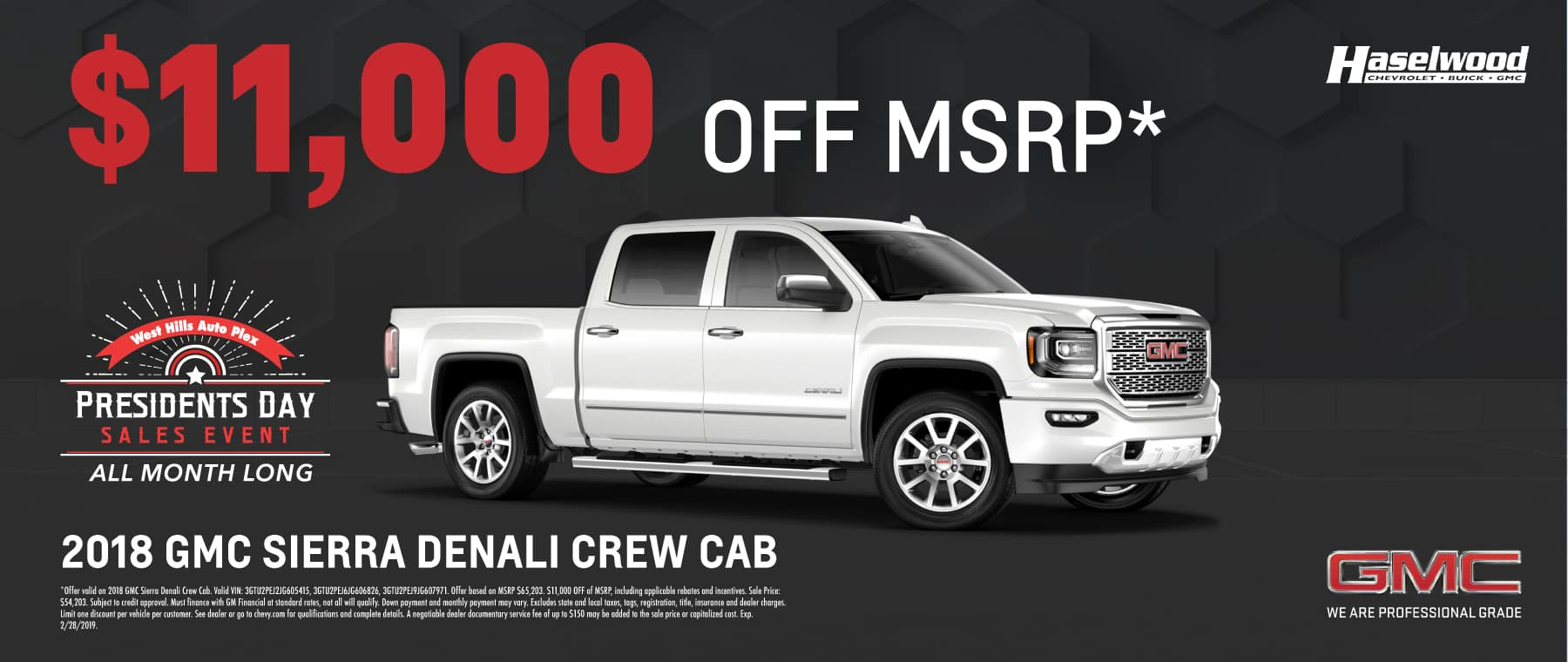 2018 GMC Sierra Denali Crew Cab (Featured Vehicle)  $11,000 OFF of MSRP*   *Offer valid on 2018 GMC Sierra Denali Crew Cab. Valid VIN: 3GTU2PEJ2JG605415, 3GTU2PEJ6JG606826, 3GTU2PEJ9JG607971. Offer based on MSRP $65,203. $11,000 OFF of MSRP, including applicable rebates and incentives. Sale Price: $54,203. Subject to credit approval. Must finance with GM Financial at standard rates, not all will qualify. Down payment and monthly payment may vary. Excludes state and local taxes, tags, registration, title, insurance and dealer charges. Limit one discount per vehicle per customer. See dealer or go to chevy.com for qualifications and complete details. A negotiable dealer documentary service fee of up to $150 may be added to the sale price or capitalized cost. Exp. 2/28/2019.