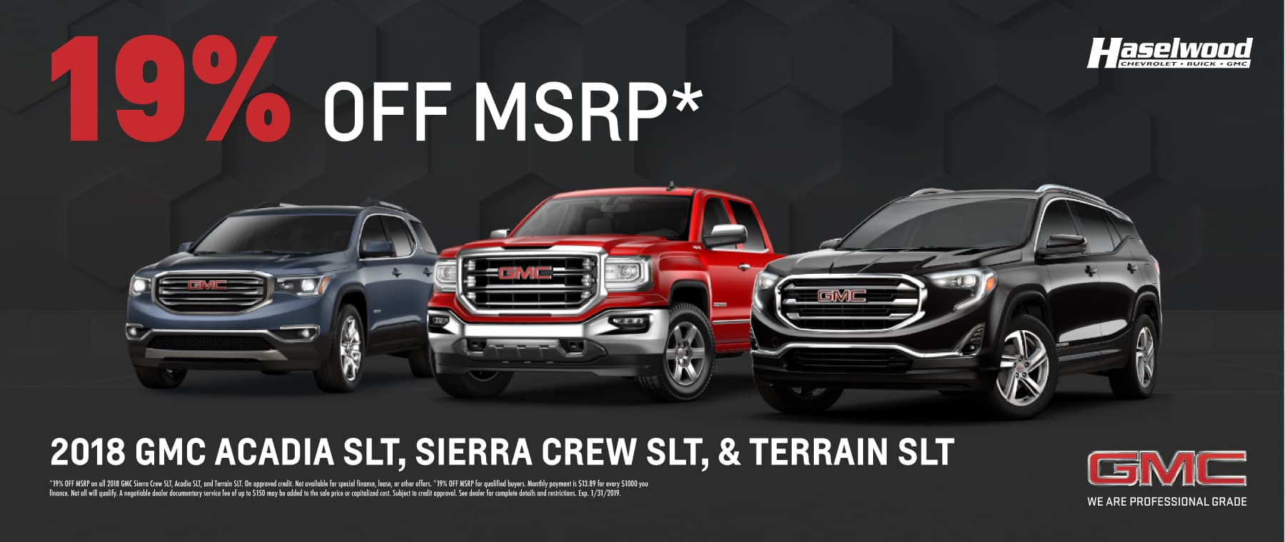 2018 GMC Sierra Crew SLT, Acadia SLT, and Terrain SLT (Featured Vehicle) 19% OFF MSRP*   *19% OFF MSRP on all 2018 GMC Sierra Crew SLT, Acadia SLT, and Terrain SLT. On approved credit. Not available for special finance, lease, or other offers. *19% OFF MSRP for qualified buyers. Monthly payment is $13.89 for every $1000 you finance. Not all will qualify. A negotiable dealer documentary service fee of up to $150 may be added to the sale price or capitalized cost. Subject to credit approval. See dealer for complete details and restrictions. Exp. 1/31/2019.