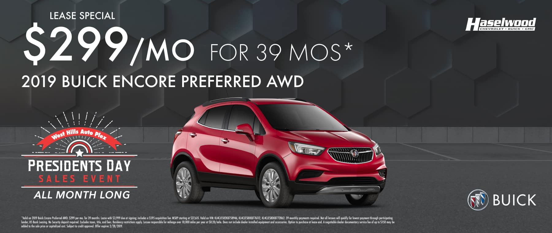2019 Buick Encore Preferred AWD Lease Special $299/mo. for 39 mos.*  *Valid on 2019 Buick Encore Preferred AWD. $299 per mo. for 39 months. Lease with $3,999 due at signing; includes a $595 acquisition fee. MSRP starting at $27,615. Valid on VIN: KL4CJESB2KB758946, KL4CJESBXKB776112, KL4CJESB0KB772862. 39 monthly payments required. Not all lessees will qualify for lowest payment through participating lender, US Bank Leasing. No Security deposit required. Excludes taxes, title, and fees. Residency restrictions apply. Lessee responsible for mileage over 10,000 miles per year at $0.20/mile. Does not include dealer installed equipment and accessories. Option to purchase at lease end. A negotiable dealer documentary service fee of up to $150 may be added to the sale price or capitalized cost. Subject to credit approval. Offer expires 2/28/2019.
