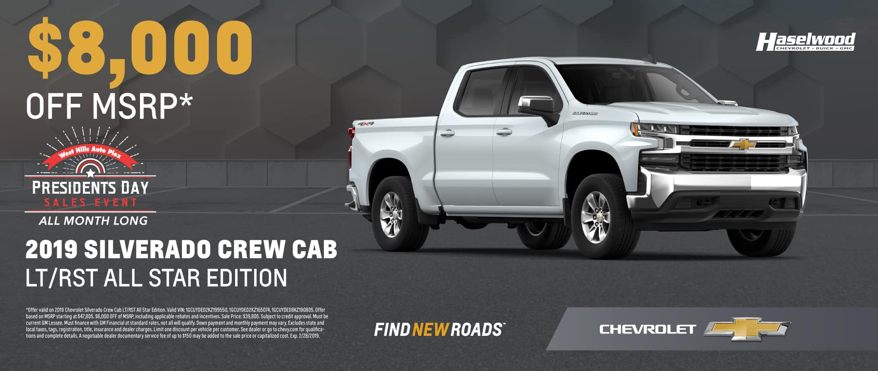 2019 Chevrolet Silverado Crew Cab LT/RST All Star Edition $8,000 OFF of MSRP*   *Offer valid on 2019 Chevrolet Silverado Crew Cab LT/RST All Star Edition. Valid VIN: 1GCUYDED2KZ199550, 1GCUYDED2KZ165074, 1GCUYDED8KZ190805. Offer based on MSRP starting at $47,805. $8,000 OFF of MSRP, including applicable rebates and incentives. Sale Price: $39,805. Subject to credit approval. Must be current GM Lessee. Must finance with GM Financial at standard rates, not all will qualify. Down payment and monthly payment may vary. Excludes state and local taxes, tags, registration, title, insurance and dealer charges. Limit one discount per vehicle per customer. See dealer or go to chevy.com for qualifications and complete details. A negotiable dealer documentary service fee of up to $150 may be added to the sale price or capitalized cost. Exp. 2/28/2019.