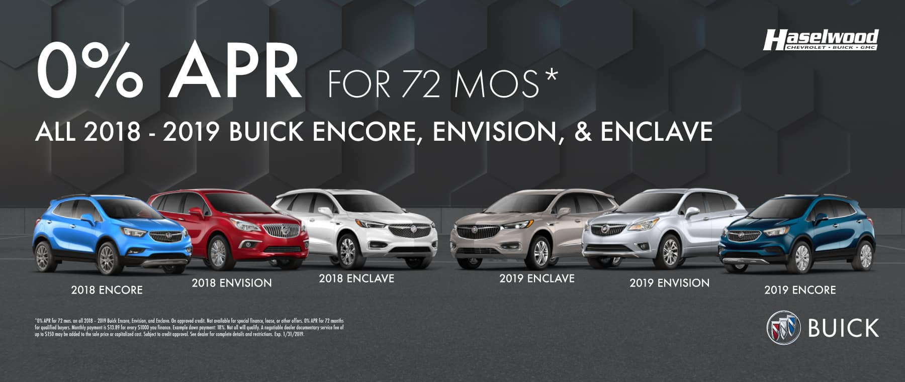 All 2018 – 2019 Buick Encore, Envision, and Enclave  0% APR for 72 mos.*   *0% APR for 72 mos. on all 2018 – 2019 Buick Encore, Envision, and Enclave. On approved credit. Not available for special finance, lease, or other offers. 0% APR for 72 months for qualified buyers. Monthly payment is $13.89 for every $1000 you finance. Example down payment: 18%. Not all will qualify. A negotiable dealer documentary service fee of up to $150 may be added to the sale price or capitalized cost. Subject to credit approval. See dealer for complete details and restrictions. Exp. 1/31/2019.