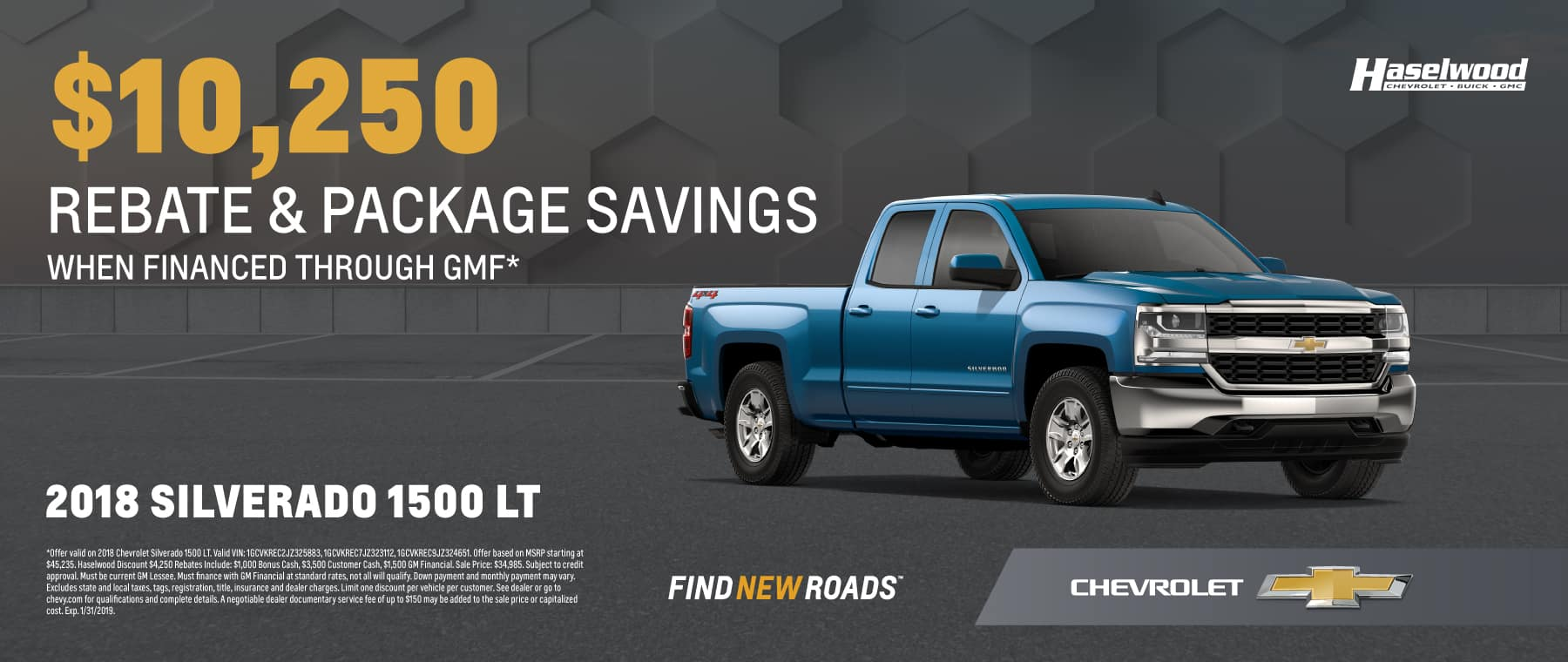 2018 Chevrolet Silverado 1500 LT Starting at MSRP: $45,235 Rebate and Package Savings: $10,250* SALE PRICE: $34,985   *Offer valid on 2018 Chevrolet Silverado 1500 LT. Valid VIN: 1GCVKREC2JZ325883, 1GCVKREC7JZ323112, 1GCVKREC9JZ324651. Offer based on MSRP starting at $45,235. Haselwood Discount $4,250 Rebates Include: $1,000 Bonus Cash, $3,500 Customer Cash, $1,500 GM Financial. Sale Price: $34,985. Subject to credit approval. Must be current GM Lessee. Must finance with GM Financial at standard rates, not all will qualify. Down payment and monthly payment may vary. Excludes state and local taxes, tags, registration, title, insurance and dealer charges. Limit one discount per vehicle per customer. See dealer or go to chevy.com for qualifications and complete details. A negotiable dealer documentary service fee of up to $150 may be added to the sale price or capitalized cost. Exp. 1/31/2019.