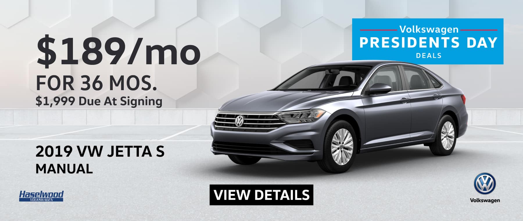 2019 VW Jetta S Manual $189/mo for 36 months $1,999 due at signing*   * Offer valid on 2019 VW Jetta S Manual. $189 per mo. for 36 months. Lease with $1,999 due at signing; includes a $595 acquisition fee, financed through Volkswagen Credit. No security deposit required. Valid on VIN: 3VWN57BU4KM110143, 3VWN57BUXKM115069, 3VWN57BU6KM119703.For highly qualified customers on approved top tier credit through Volkswagen Credit. Lessee responsible for maintenance, excessive wear/tear and 20¢/mi over 10K mi/yr. Excludes state and local taxes, tags, registration and title, insurance and dealer charges. Subject to credit approval. 60 monthly payments required. Option to purchase at lease end. A negotiable dealer documentary service fee of up to $150 may be added to the sale price or capitalized cost. See dealer for complete details and restrictions. The People First Warranty: 6 years/72,000 miles (whichever occurs first). New Vehicle Limited Warranty on MY2018 and newer VW vehicles, excluding e-Golf. See owner's literature or dealer for warranty exclusions and limitations. Exp. 2/28/2019.