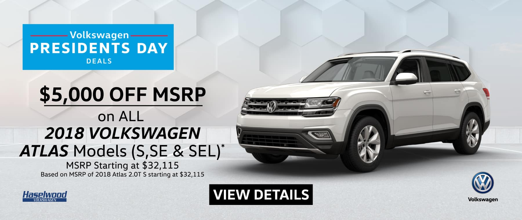 2018 ATLAS All Models  $5,000 OFF MSRP*  *Offer valid on 2018 ATLAS All Models; S, SE, SEL, SEL R-Line, SEL Premium (with or without 4motion). Based on MSRP starting at $32,115. $5,000 off of MSRP. Subject to credit approval. Down payment and monthly payment may vary. For highly qualified customers on approved top tier credit through Volkswagen Credit. Excludes taxes, tags, registration and title, insurance and dealer charges. A negotiable dealer documentary service fee of up to $150 may be added to the sale price or capitalized cost. See dealer for complete details and restrictions. The People First Warranty: 6 years/72,000 miles (whichever occurs first). New Vehicle Limited Warranty on MY2018 and newer VW vehicles, excluding e-Golf. See owner's literature or dealer for warranty exclusions and limitations. Exp. 2/28/2019.
