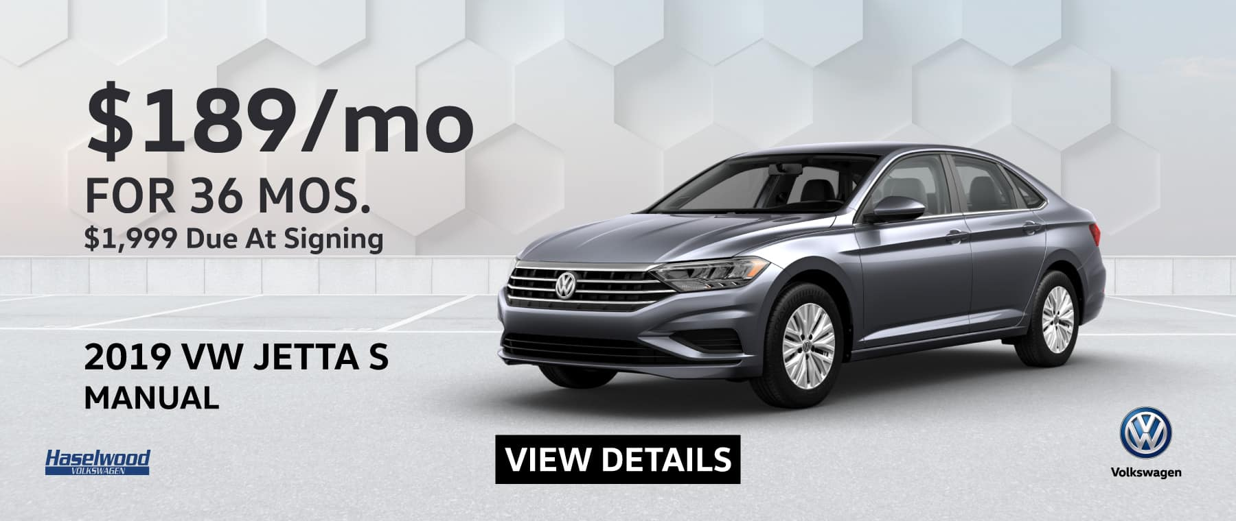 2019 VW Jetta S Manual $189/mo for 36 months $1,999 due at signing*   *$189 per mo. for 36 months. Lease with $1,999 due at signing; includes a $595 acquisition fee on new 2019 VW Jetta S Manual, financed through Volkswagen Credit. No security deposit required. Valid on VIN: 3VWN57BU5KM099492, 3VWN57BUXKM115492, 3VWN57BU4KM110143. For highly qualified customers on approved top tier credit through Volkswagen Credit. Lessee responsible for maintenance, excessive wear/tear and 20¢/mi over 10K mi/yr. Excludes state and local taxes, tags, registration and title, insurance and dealer charges. Subject to credit approval. 60 monthly payments required. A negotiable dealer documentary service fee of up to $150 may be added to the sale price or capitalized cost. See dealer for complete details and restrictions. 6 years/72,000 miles (whichever occurs first). New Vehicle Limited Warranty on MY2018 and newer VW vehicles, excluding e-Golf. See owner's literature or dealer for warranty exclusions and limitations. Exp. 1/31/2019.