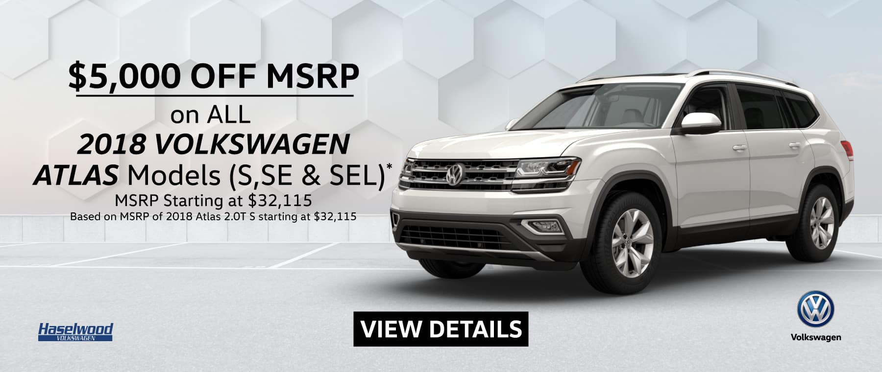 2018 ATLAS All Models (featured vehicle)  $5,000 OFF MSRP*  *Offer valid on 2018 ATLAS All Models S, SE, and SEL. Based on MSRP of 2018 Atlas 2.0T S starting at $32,115. $5,000 off of MSRP. Subject to credit approval. Down payment and monthly payment may vary. For highly qualified customers on approved top tier credit through Volkswagen Credit. Excludes taxes, tags, registration and title, insurance and dealer charges. A negotiable dealer documentary service fee of up to $150 may be added to the sale price or capitalized cost. See dealer for complete details and restrictions. 6 years/72,000 miles (whichever occurs first). New Vehicle Limited Warranty on MY2018 and newer VW vehicles, excluding e-Golf. See owner's literature or dealer for warranty exclusions and limitations. Exp. 1/31/2019.