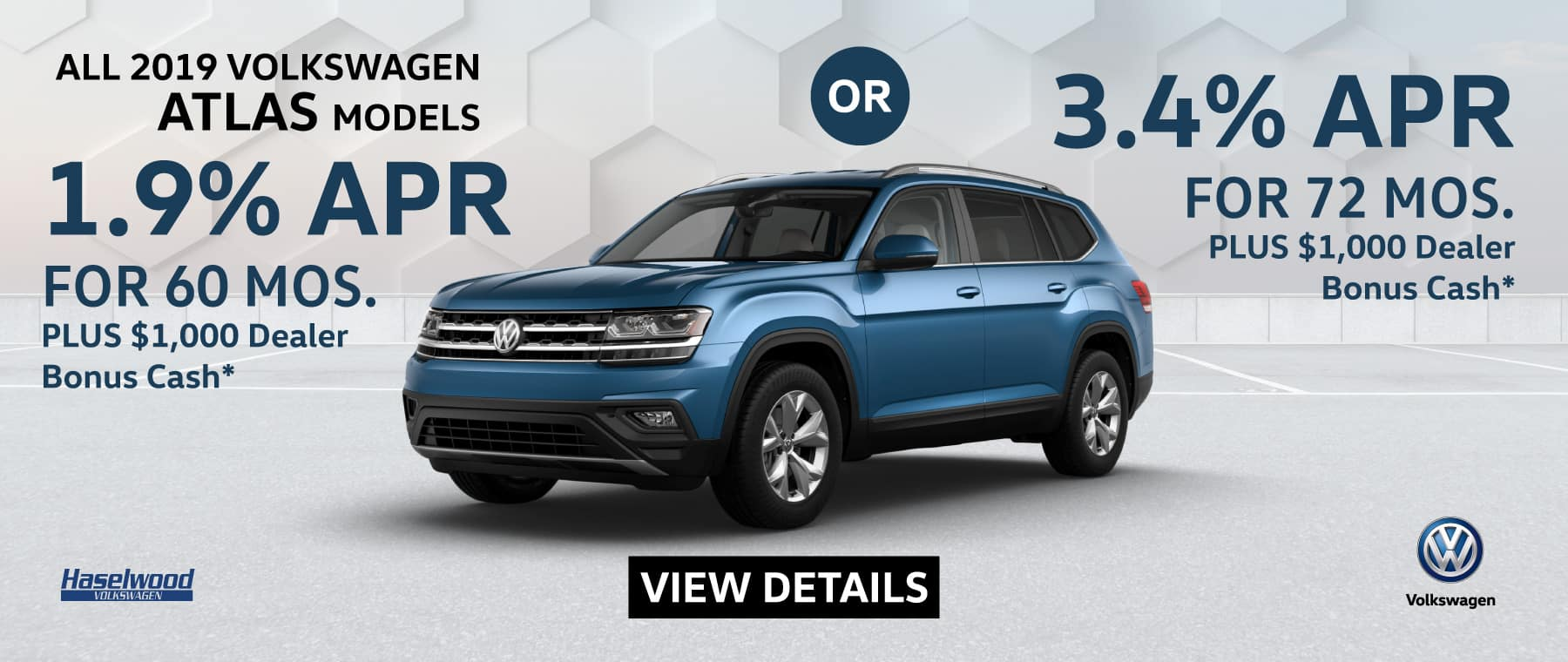 2019 ATLAS All Models 1.9% APR for 60 mos.  Or 3.4% APR for 72 mos.  PLUS $1,000 Dealer Bonus Cash (V1901-940M)   *1.9% APR for 60 mos. Or 3.4% APR for 72 mos., plus $1,000 Dealer Bonus Cash (V1901-940M). No down payment required; includes a $595 acquisition fee on new 2019 ATLAS All Models, financed through Volkswagen Credit. No security deposit required. For highly qualified customers on approved top tier credit through Volkswagen Credit. Lessee responsible for maintenance, excessive wear/tear and 20¢/mi over 10K mi/yr. Excludes state and local taxes, tags, registration and title, insurance and dealer charges. Subject to credit approval. 60 monthly payments required. A negotiable dealer documentary service fee of up to $150 may be added to the sale price or capitalized cost. See dealer for complete details and restrictions. 6 years/72,000 miles (whichever occurs first). New Vehicle Limited Warranty on MY2019 and newer VW vehicles, excluding e-Golf. See owner's literature or dealer for warranty exclusions and limitations. Exp. 1/31/2019.