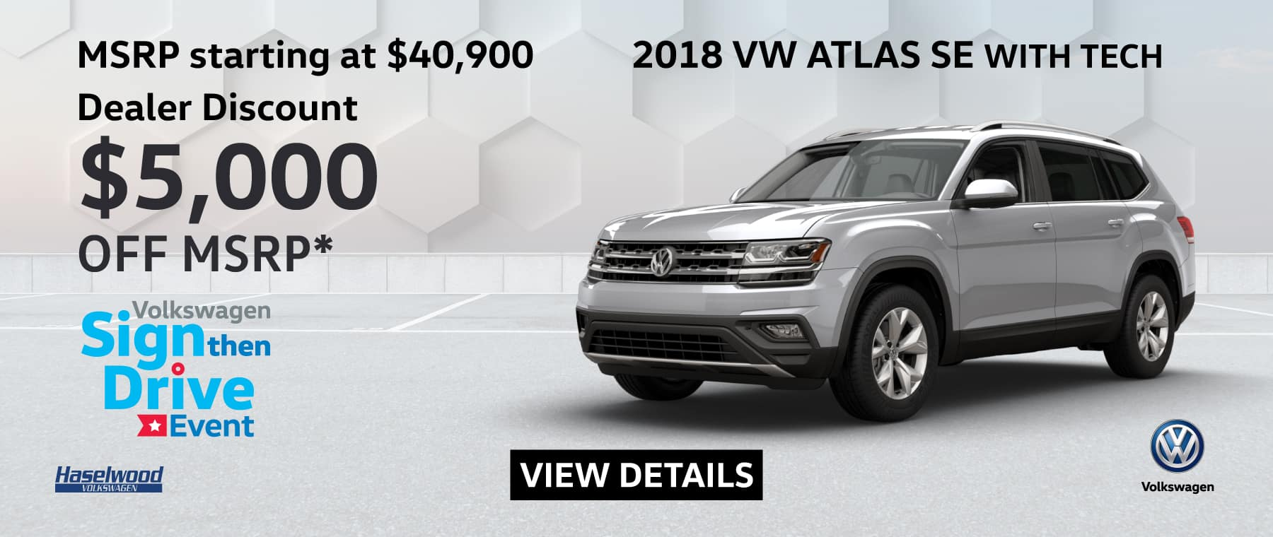 2018 Volkswagen Atlas SE W/Technology $5,000 OFF MSRP*    *Offer valid on 2018 Volkswagen Atlas SE W/Technology. $5,000 off of MSRP. Based on MSRP starting at $40,900. Valid on VIN: 1V2PR2CAXJC580229, 1V2LR2CA9JC581239, 1V2LR2CA1JC583387, 1V2LR2CA5JC588382.Subject to credit approval. Down payment and monthly payment may vary. For highly qualified customers on approved top tier credit through Volkswagen Credit. Excludes taxes, tags, registration and title, insurance and dealer charges. A negotiable dealer documentary service fee of up to $150 may be added to the sale price or capitalized cost. See dealer for complete details and restrictions. 6 years/72,000 miles (whichever occurs first). New Vehicle Limited Warranty on MY2018 and newer VW vehicles, excluding e-Golf. See owner's literature or dealer for warranty exclusions and limitations. Exp. 5/31/2019.