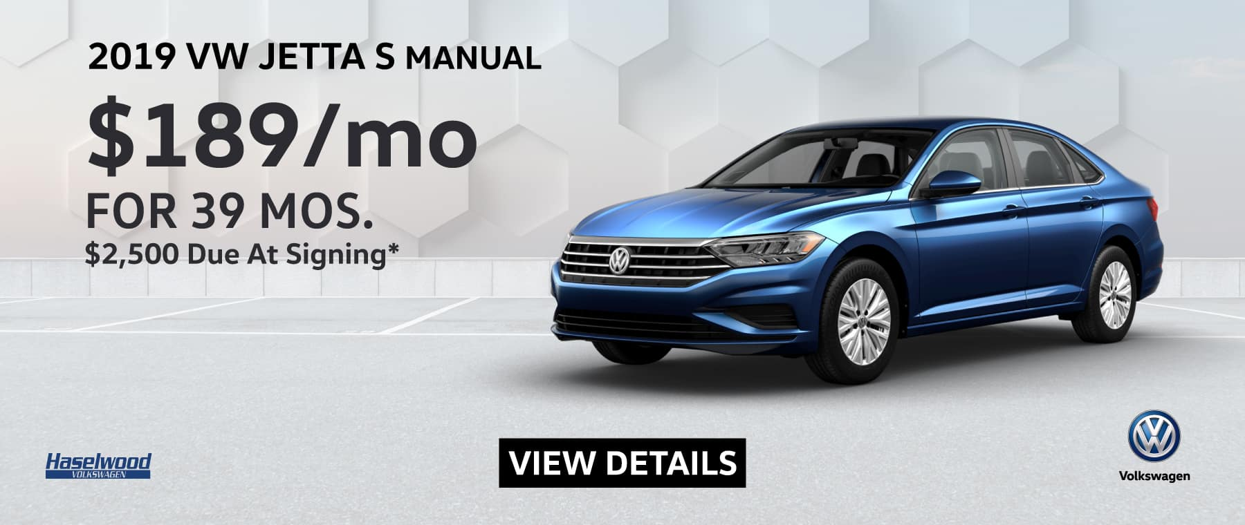 2019 Volkswagen Jetta S Manual  $189/mo. for 39 months $2,500 Due at Signing    * Offer valid on 2019 Volkswagen Jetta S Manual. $189 per mo. for 39 months. Lease with $2,500 down; includes a $595 acquisition fee, lease through Volkswagen Credit. No security deposit required. Valid on VIN: 3VWN57BU5KM099492, 3VWN57BU4KM119022, 3VWN57BUXKM115492. For highly qualified customers on approved top tier credit through Volkswagen Credit. Lessee responsible for maintenance, excessive wear/tear and 20¢/mi over 10K mi/yr. Excludes state and local taxes, tags, registration and title, insurance and dealer charges. Subject to credit approval. 39 monthly payments required. Monthly lease payment based on MSRP of $20,160 and destination charges less a suggested dealer contribution resulting in a Gross capitalized cost of $18,920. Cap cost reduction: $1,240. A negotiable dealer documentary service fee of up to $150 may be added to the sale price or capitalized cost. See dealer for complete details and restrictions. 6 years/72,000 miles (whichever occurs first). New Vehicle Limited Warranty on MY2018 and newer VW vehicles, excluding e-Golf. See owner's literature or dealer for warranty exclusions and limitations. Exp. 6/30/2019.