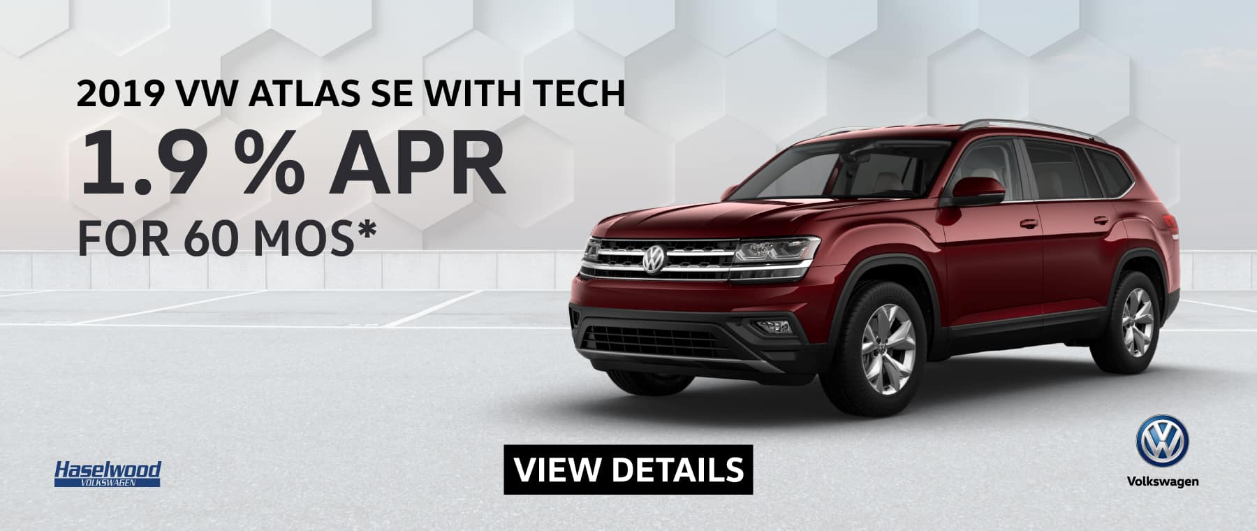 2019 Volkswagen Atlas SE W/Technology 1.9% APR for 60 mos.    * Offer valid on 2019 Volkswagen Atlas SE W/Technology. 1.9% APR for 60 mos. MSRP $42,505.  Valid on Vin: 1V2UR2CA5KC519939. No down payment required; includes a $595 acquisition fee, financed through Volkswagen Credit. No security deposit required. For highly qualified customers on approved top tier credit through Volkswagen Credit. Subject to credit approval. 60 monthly payments required. A negotiable dealer documentary service fee of up to $150 may be added to the sale price or capitalized cost. See dealer for complete details and restrictions. 6 years/72,000 miles (whichever occurs first). New Vehicle Limited Warranty on MY2019 and newer VW vehicles, excluding e-Golf. See owner's literature or dealer for warranty exclusions and limitations. Exp. 6/30/2019.