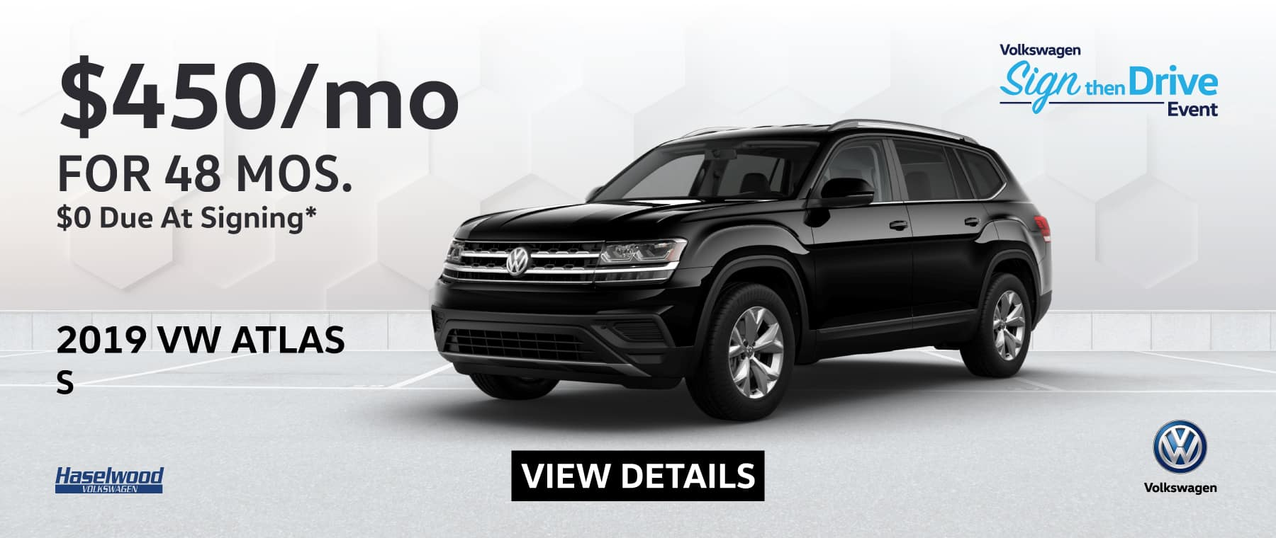 2019 Volkswagen Atlas S  $450/mo. for 48 months $0 Due at Signing    * Offer valid on 2019 Volkswagen Atlas S. $450 per mo. for 48 months. Lease with $0 due at signing; includes a $595 acquisition fee, lease through Volkswagen Credit. No security deposit required. Valid on VIN: 1V2GR2CA9KC607633.For highly qualified customers on approved top tier credit through Volkswagen Credit. Lessee responsible for maintenance, excessive wear/tear and 20¢/mi over 10K mi/yr. Excludes state and local taxes, tags, registration and title, insurance and dealer charges. Subject to credit approval. 48 monthly payments required. Monthly lease payment based on MSRP of $36,010 and destination charges less a suggested dealer contribution resulting in a Gross capitalized cost of $35,052. Cap cost reduction: $0. A negotiable dealer documentary service fee of up to $150 may be added to the sale price or capitalized cost. See dealer for complete details and restrictions. 6 years/72,000 miles (whichever occurs first). New Vehicle Limited Warranty on MY2018 and newer VW vehicles, excluding e-Golf. See owner's literature or dealer for warranty exclusions and limitations. Exp. 12/1/2019.