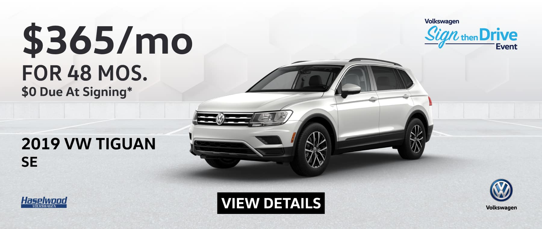 019 Volkswagen Tiguan SE (featured vehicle)  $365/mo. for 48 months $0 Due at Signing    * Offer valid on 2019 Volkswagen Tiguan SE. $365 per mo. for 48 months. Lease with $0 due at signing; includes a $595 acquisition fee, lease through Volkswagen Credit. No security deposit required. Valid on VIN: 3VV2B7AX2KM197116.For highly qualified customers on approved top tier credit through Volkswagen Credit. Lessee responsible for maintenance, excessive wear/tear and 20¢/mi over 10K mi/yr. Excludes state and local taxes, tags, registration and title, insurance and dealer charges. Subject to credit approval. 48 monthly payments required. Monthly lease payment based on MSRP of $29,835 and destination charges less a suggested dealer contribution resulting in a Gross capitalized cost of $29,159. Cap cost reduction: $0. A negotiable dealer documentary service fee of up to $150 may be added to the sale price or capitalized cost. See dealer for complete details and restrictions. 6 years/72,000 miles (whichever occurs first). New Vehicle Limited Warranty on MY2018 and newer VW vehicles, excluding e-Golf. See owner's literature or dealer for warranty exclusions and limitations. Exp. 12/1/2019.