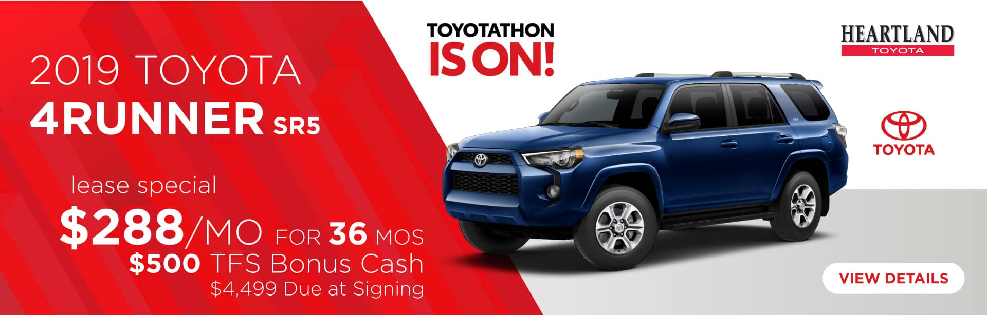 2019 Toyota 4Runner SR5 $288/mo for 36 months* TFS Bonus Cash: $500 $4,499 Due at Signing    *Offer valid on 2019 Toyota 4Runner SR5. $288 per month for 36 months. TFS Bonus Cash: $500. Lease with $4,499 due at signing; includes a $695 acquisition fee. Valid on VIN: JTEBU5JR5K5724629, JTEBU5JR5K5730320, JTEBU5JR7L5746620. MSRP starting at $37,780. Lease is through TFS. Subject to credit approval. No Security deposit required. Excludes taxes, title, and fees. 36 monthly payments required. Not all lessees will qualify for lowest payment through participating lender. Residency restrictions apply. Lessee responsible for mileage over 10,000 miles per year at $0.15/mile per year. Option to purchase at lease end. A negotiable dealer documentary service fee of up to $150 may be added to the sale price or capitalized cost. Offer expires 1/2/2020.
