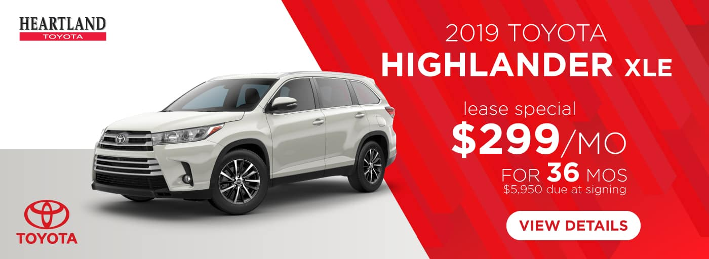 2019 Toyota Highlander XLE $299/mo. For 36 months* *$299 per mo. for 36 months lease with $5,950 due at signing; includes a $595 acquisition fee on 2019 Toyota Highlander XLE (Model 6953). MSRP starting at $42,120. Subject to credit approval. No Security deposit required. Excludes taxes, title, and fees. Valid on VIN: 5TDJZRFH9KS572860, 5TDJZRFH2KS571209, 5TDJZRFH5KS934134. 36 monthly payments required. Not all lessees will qualify for lowest payment through participating lender. Residency restrictions apply. Lessee responsible for mileage over 12,000 miles at $0.15/mile per year. Option to purchase at lease end. A negotiable dealer documentary service fee of up to $150 may be added to the sale price or capitalized cost. Offer expires 1/31/2019.