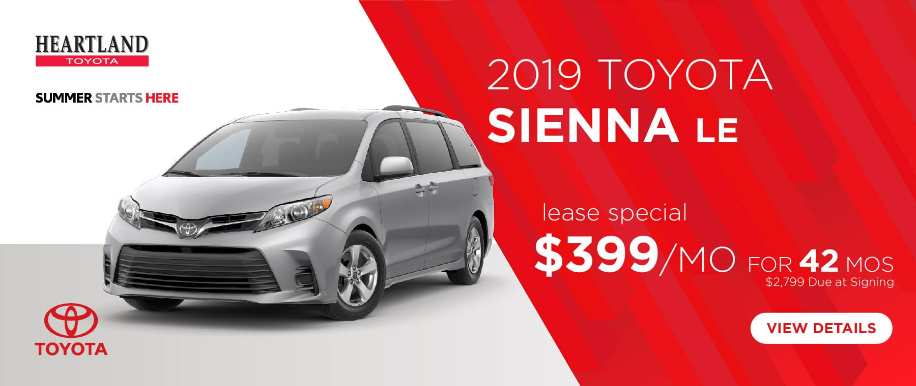2019 Toyota Sienna LE  $399/mo. For 42 months* *Offer valid on 2019 Toyota Sienna LE (5338). $399 per mo. for 42 months. Lease with $2,799 due at signing; includes a $695 acquisition fee. Valid on VIN: 5TDKZ3DC8KS020436, 5TDKZ3DC7KS005247. MSRP starting at $35,030. Deal #347932. Subject to credit approval. No Security deposit required. Excludes taxes, title, and fees. 42 monthly payments required. Not all lessees will qualify for lowest payment through participating lender. Residency restrictions apply. Lessee responsible for mileage over 10,000 miles per year at $0.25/mile per year. Option to purchase at lease end. A negotiable dealer documentary service fee of up to $150 may be added to the sale price or capitalized cost. Offer expires 5/30/2019.