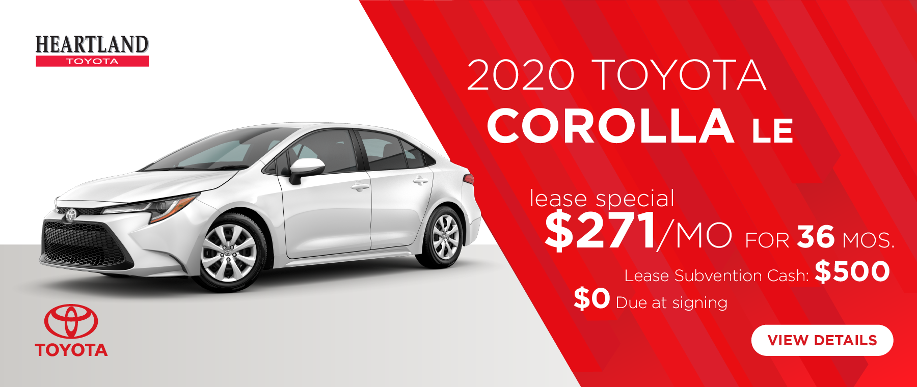 2020 Toyota Corolla LE $271/mo. For 36 months * $0 Due at Signing  Lease Subvention Cash: $500   *Offer valid on 2020 Toyota Corolla LE (1852). $271 per mo. for 36 months. Lease with $0 due at signing; includes a $695 acquisition fee. Valid on VIN: JTDEPRAEXLJ007066, 5YFEPRAE6LP009019, JTDEPRAE2LJ033323. MSRP $20,880. Deal #401144. Plus, Lease Subvention Cash: $500. Subject to credit approval. No Security deposit required. Excludes taxes, title, and fees. 36 monthly payments required. Not all lessees will qualify for lowest payment through participating lender. Residency restrictions apply. Lessee responsible for mileage over 10,000 miles per year at $0.12/mile per year. Option to purchase at lease end. A negotiable dealer documentary service fee of up to $150 may be added to the sale price or capitalized cost. Offer expires 7/31/2019.
