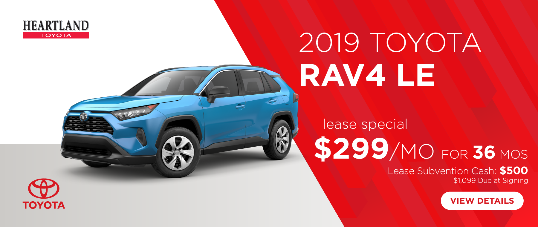 2019 Toyota RAV4 LE $299/mo. For 36 months* $1,099 Due at Signing  Lease Subvention Cash: $500   *Offer valid on 2019 Toyota RAV4 LE (4432). $299 per mo. for 36 months. Lease with $1,099 due at signing; includes a $695 acquisition fee. Valid on VIN: 2T3F1RFV3KW056138, 2T3F1RFV5KW056352, 2T3F1RFVXKW051793. MSRP $28,085. Deal #401144. Plus, Lease Subvention Cash: $500. Subject to credit approval. No Security deposit required. Excludes taxes, title, and fees. 36 monthly payments required. Not all lessees will qualify for lowest payment through participating lender. Residency restrictions apply. Lessee responsible for mileage over 10,000 miles per year at $0.12/mile per year. Option to purchase at lease end. A negotiable dealer documentary service fee of up to $150 may be added to the sale price or capitalized cost. Offer expires 7/31/2019.