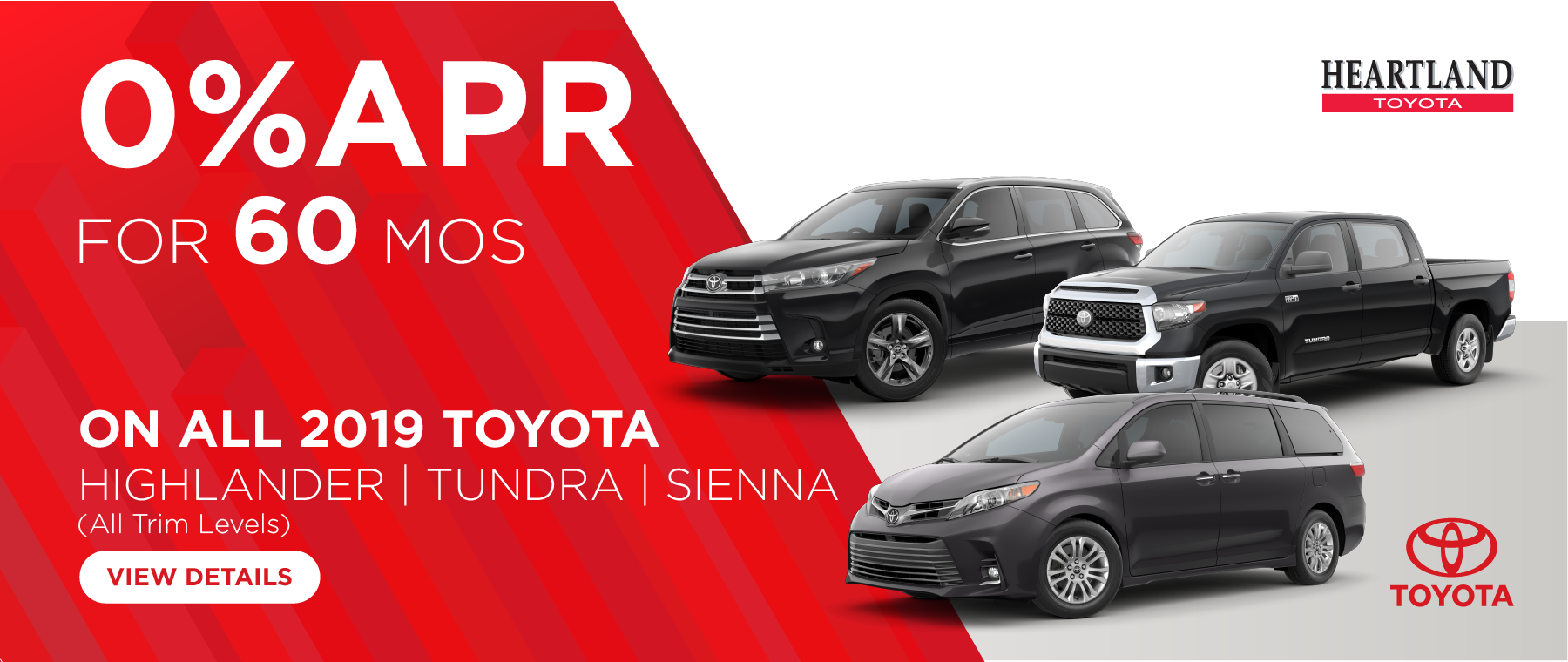 * Offer valid on 2019 Toyota Tundra all trims, excluding the Pro, 2019 Toyota Sienna all trims,  and 2019 Toyota Highlander all gas models, excluding the hybrids. 0% for 60 mos. MSRP starting at $42,400. Valid on VIN: 5TFDY5F16KX844383, 5TDDZ3DC3KS224327, K5TDDZRFH4KS984035. Subject to credit approval through participating lender – not all will qualify. Residency restrictions apply. Down payment and monthly payment may vary. Excludes state and local taxes, tags, registration and title, insurance and dealer charges. A negotiable dealer documentary service fee of up to $150 may be added to the sale price or capitalized cost. Exp. 7/31/2019.