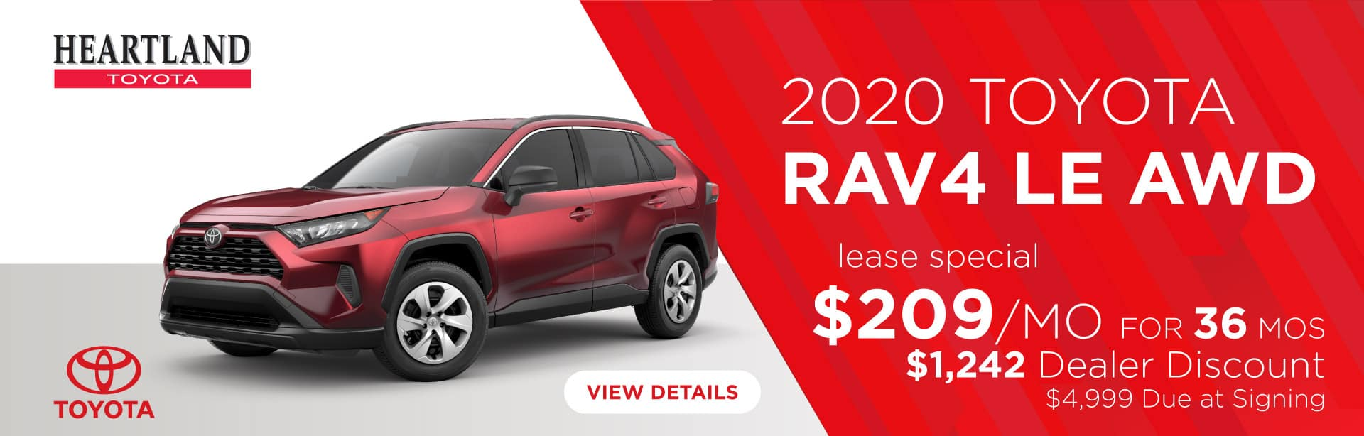 2020 Toyota RAV4 LE AWD  $209/mo for 36 months* Dealer Discount: $1,242 $4,999 Due at Signing    *Offer valid on 2020 Toyota RAV4 LE AWD. $209 per month for 36 months. Dealer Discount: $1,242. Lease with $4,999 due at signing; includes a $695 acquisition fee. DEAL #416058. Valid on VIN: 2T3G1RFVXLW093273, 2T3G1RFV6LW093027, 2T3G1RFV0LC069193. MSRP $29,050. Lease is through TFS. Subject to credit approval. No Security deposit required. Excludes taxes, title, and fees. 36 monthly payments required. Not all lessees will qualify for lowest payment through participating lender. Residency restrictions apply. Lessee responsible for mileage over 10,000 miles per year at $0.15/mile per year. Option to purchase at lease end. A negotiable dealer documentary service fee of up to $150 may be added to the sale price or capitalized cost. Offer expires 2/3/2020.