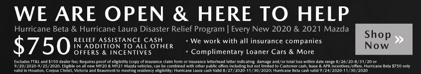 Hurricane Beta & Hurricane Laura Disaster Relief Program $750 RELIEF ASSISTANCE CASH IN ADDITION TO ALL OTHER OFFERS & INCENTIVES Every New 2020 & 2021 Mazda