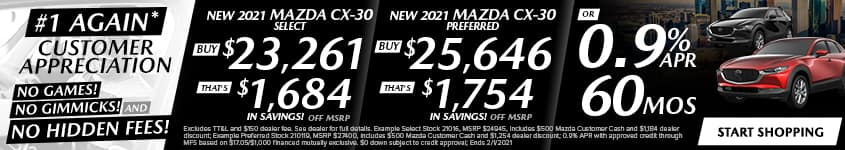New 2021 Mazda CX-30 Select Buy $23,761 - That's $1,184 In Savings! Off MSRP New 2021 CX-30 Preferred Buy $26,146 - That's $1,254 In Savings! Off MSRP OR 0.9% APR 60 MONTHS + $500 APR CASH!