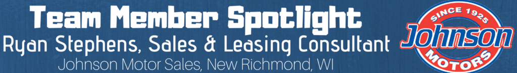 Ryan Stephens, Sales and Leasing Consultant, Johnson Motor Sales, New Richmond, WI