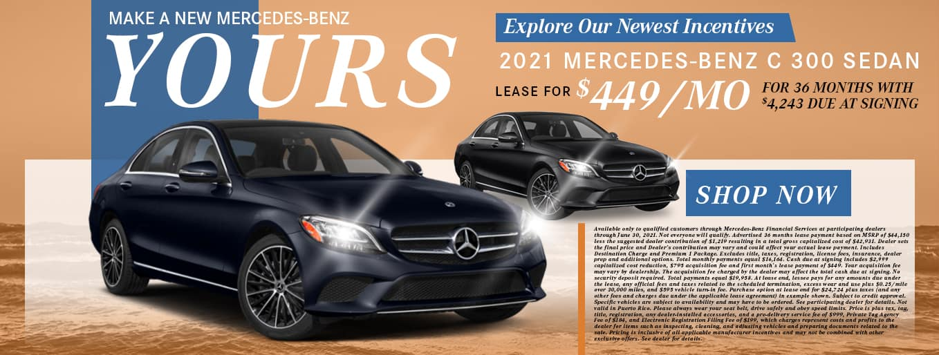 Make A New Mercedes-Benz Yours   Explore Our Newest Incentives   2021 Mercedes-Benz C 300   Lease For $449/Mo for 36 Months with $4,243 Due At Signing