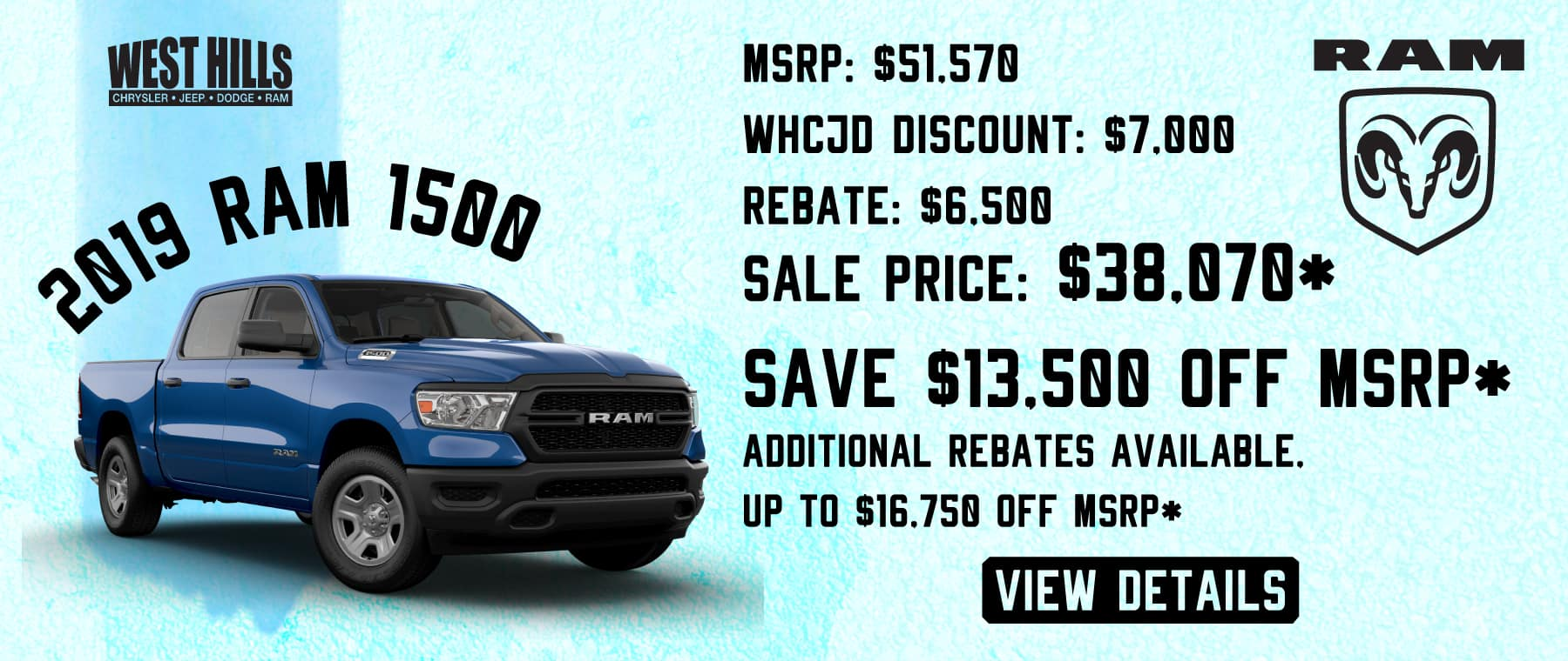 2019 Ram 1500   MSRP: $51,570 WHCJD Discount: $7,000 Rebate: $6,500 Sale Price: $38,070*  SAVE $13,500 OFF MSRP*   ADDITIONAL REBATES AVAILABLE, UP TO $16,750 OFF MSRP*