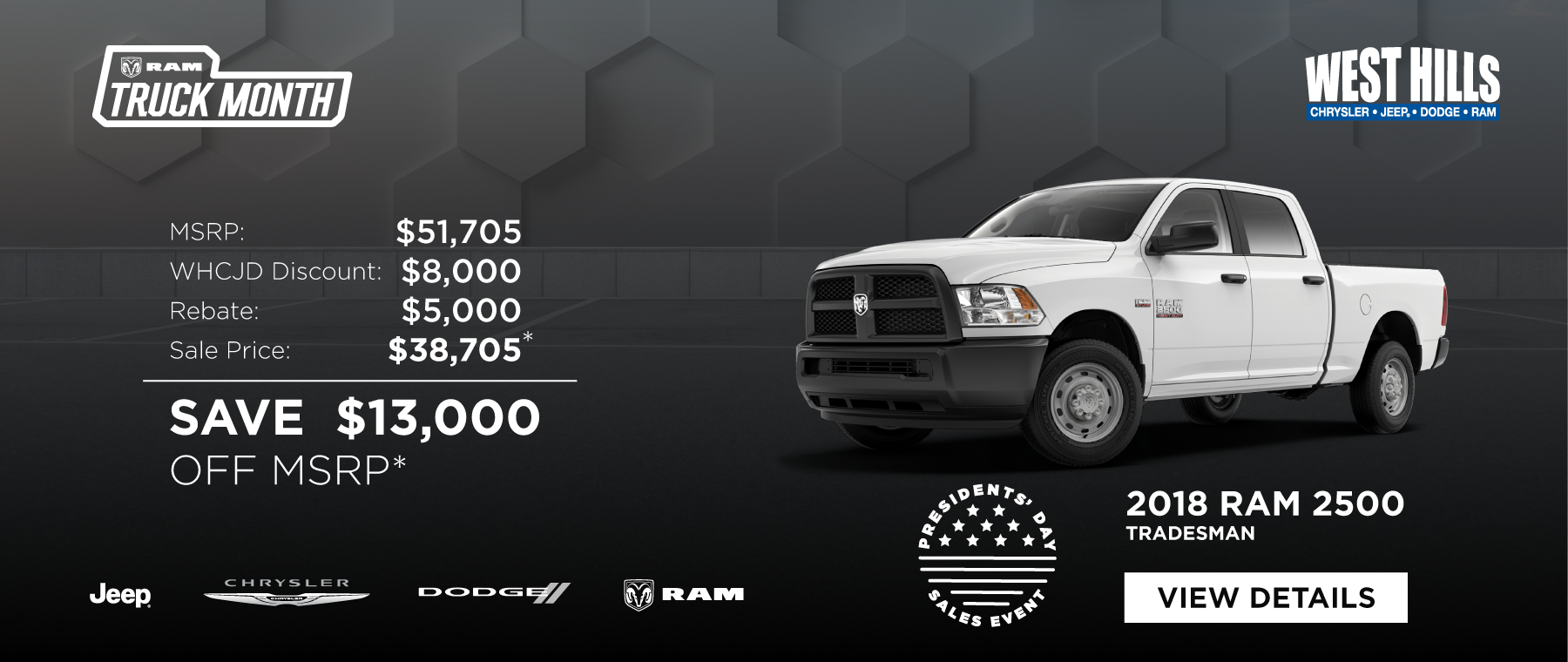 2018 RAM 2500 Tradesman MSRP: $51,705 SAVE $13,000 OFF MSRP*  *Offer valid on 2018 RAM 2500 Tradesman. VIN: 3C6UR4CLXJG336134. MSRP $51,705. WHCJDR Discount $8,000. Rebate of $5,000. Sale Price of $38,705. Based on approval of program ID: 70CJ1, 45CJA3, 45CJA4, 45CKB1, 45CKB2, WECJA1, WECJ1X, 39CJJ. Subject to credit approval. Down payment and monthly payment may vary. Excludes taxes, tags, registration and title, insurance and dealer charges. A negotiable dealer documentary service fee of up to $150 may be added to the sale price or capitalized cost. Exp. 2/28/2019.