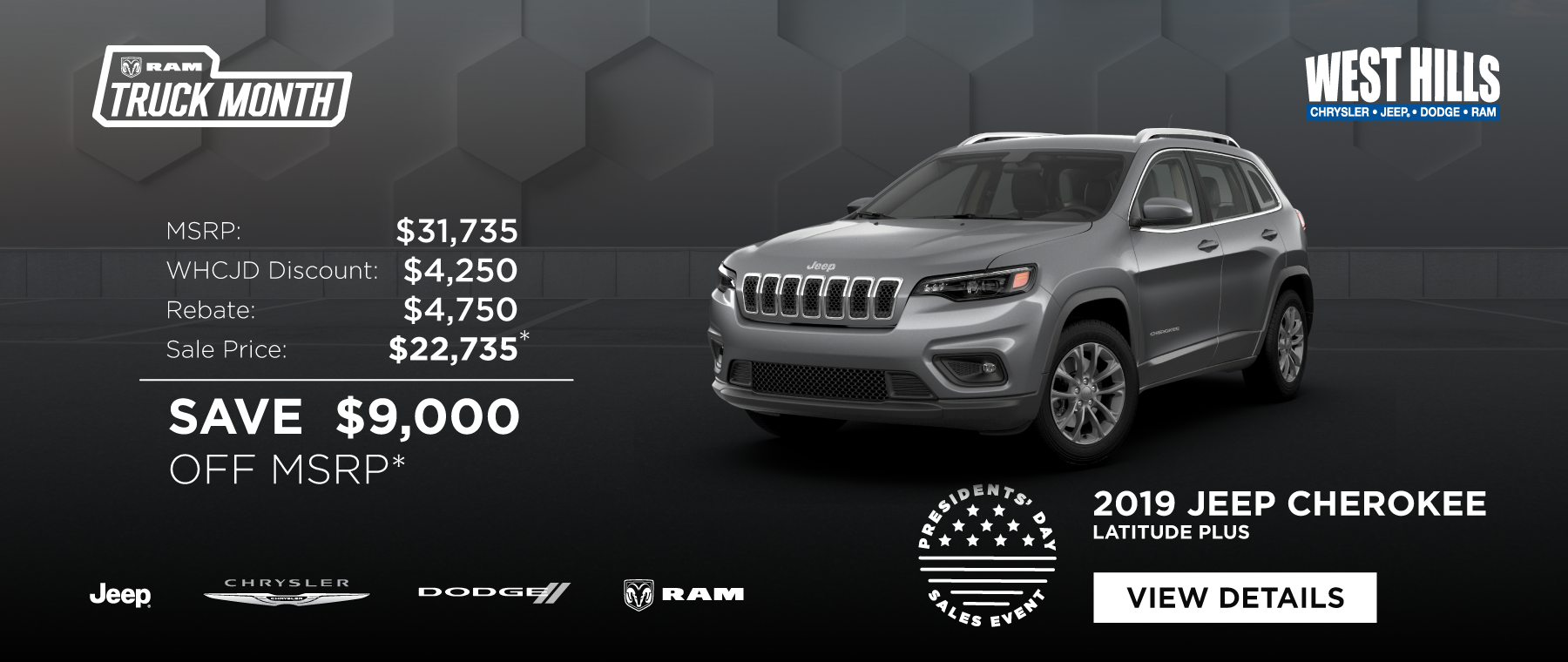 2019 Jeep Cherokee Latitude Plus  MSRP: $31,735 SAVE $9,000 OFF MSRP*  * Offer valid on 2019 Jeep Cherokee Latitude Plus. VIN: 1C4PJMLN9KD260130. MSRP $31,735. WHCJDR Discount $4,250. Rebate of $4,750. Based on approval of program ID 70CK1, WECK5, 45CJA3, 45CJA4, WECKA. Sale Price of $22,735. Subject to credit approval. Down payment and monthly payment may vary. Excludes taxes, tags, registration and title, insurance and dealer charges. A negotiable dealer documentary service fee of up to $150 may be added to the sale price or capitalized cost. Exp. 2/28/2019.