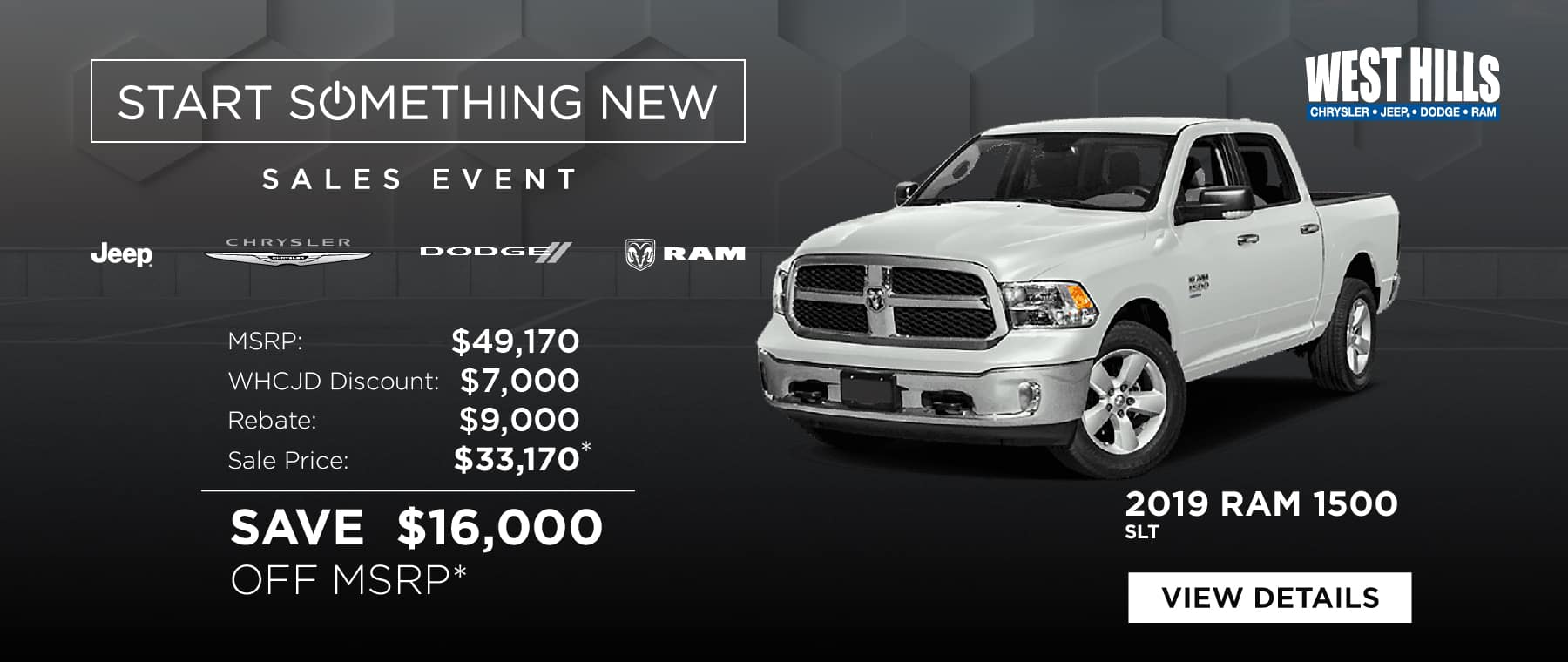2019 RAM 1500 SLT (featured vehicle) MSRP: $49,170 WHCJDR Discount: $7,000 Rebate: $9,000 Sale Price: $33,170* SAVE $16,000 OFF MSRP*  * Offer valid on 2019 RAM 1500 SLT. VIN: 1C6RR7LT8KS503530.  MSRP $49,170. WHCJDR Discount $7,000. Rebate of $9,000. Based on approval of program ID 70CK1, WECK5, 45CKA1, 45CKA2, 45CKA3, WECKA1, WECKA, 39CKG3. Subject to credit approval. Down payment and monthly payment may vary. Excludes taxes, tags, registration and title, insurance and dealer charges. A negotiable dealer documentary service fee of up to $150 may be added to the sale price or capitalized cost. Exp. 1/31/2019.