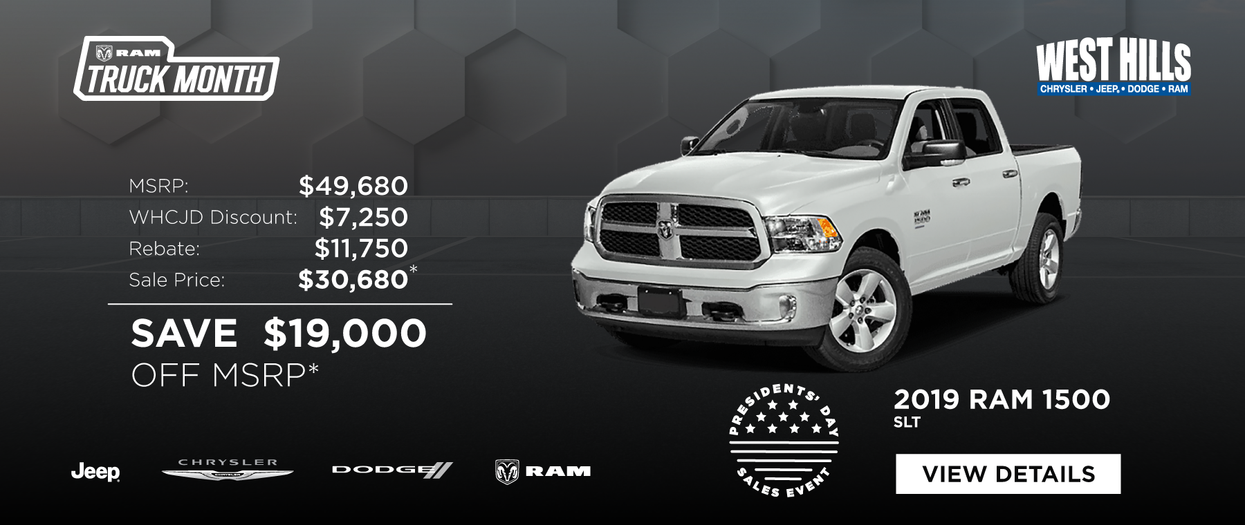 2019 Ram 1500 Classic SLT (featured vehicle) MSRP: $49,680 SAVE $19,000 OFF MSRP*  *Offer valid on 2019 Ram 1500 Classic SLT. VIN: 1C6RR7TT1KS569689. MSRP $49,680. WHCJDR Discount $7,250. Rebate of $11,750. Sale Price of $30,680. Based on approval of program ID: 70CK1, WECK5, 43CKE1, 43CKE2, 43CKE3, 43CKE4, 45CKB1, 45CKB2, 45CKB3, WECKA1, WECKM, WECKA, 39CKM4. Subject to credit approval. Down payment and monthly payment may vary. Excludes taxes, tags, registration and title, insurance and dealer charges. A negotiable dealer documentary service fee of up to $150 may be added to the sale price or capitalized cost. Exp. 2/28/2019.