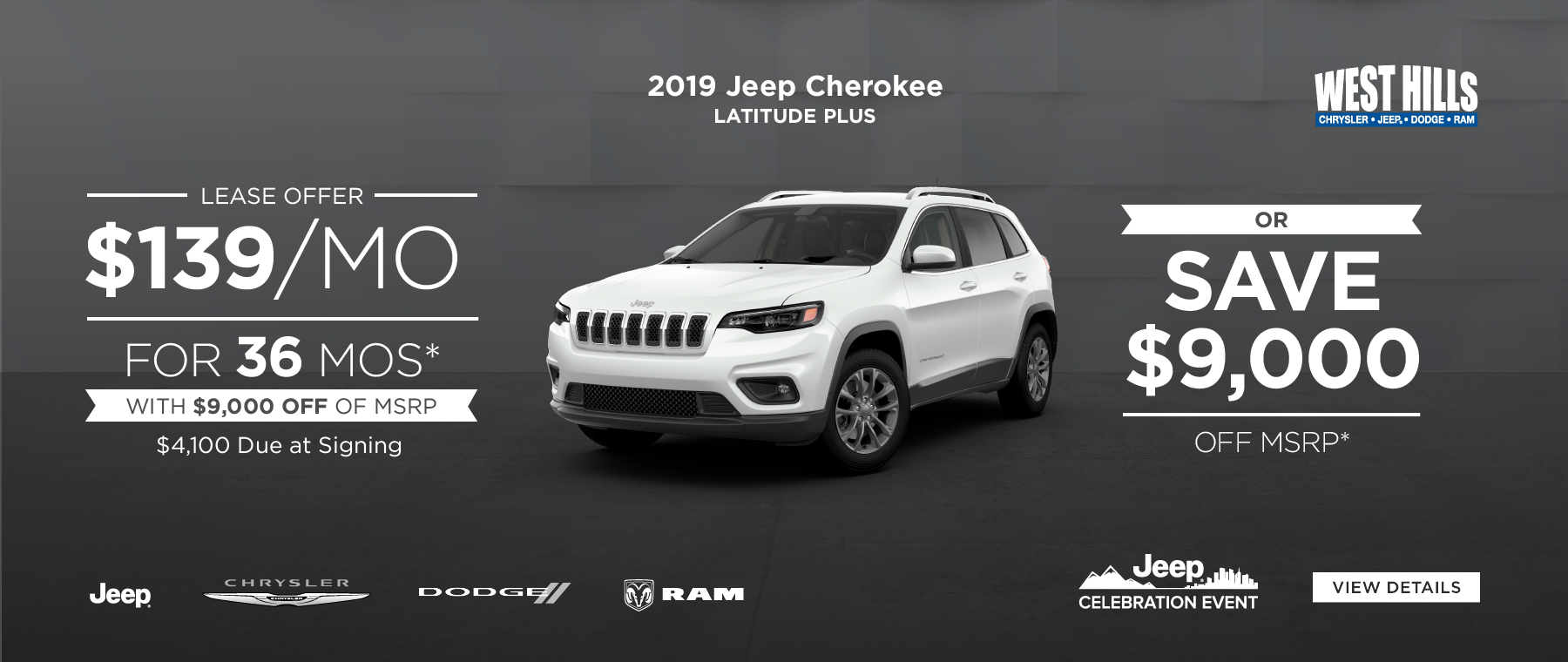 2019 Jeep Cherokee Latitude Plus  $139/mo. for 36 mos.* with $9,000 off of MSRP $4,100 Due at Signing OR  SAVE $9,000 OFF MSRP *Offer valid on 2019 Jeep Cherokee Latitude Plus. $139/mo. for 36 mos., with $9,000 off of MSRP. $4,100 due at signing with $0 security deposit. OR $9,000 OFF of MSRP. Rebates based on approval of program 70CK1, 44CKB3, WECKA, 41CK53. Based on MSRP example $31,635. 36 months at $13.89 per $1,000 financed. VIN: 1C4RJFAG1KC548013. Subject to credit approval. Not all lessees will qualify for lowest payment through participating lender. Option to purchase at lease end. Excludes state and local taxes, tags, registration and title, insurance and dealer charges.  A negotiable dealer documentary service fee of up to $150 may be added to the sale price or capitalized cost. Lessee pays for excess mileage, wear and tear. Offer expires:  5/31/2019.