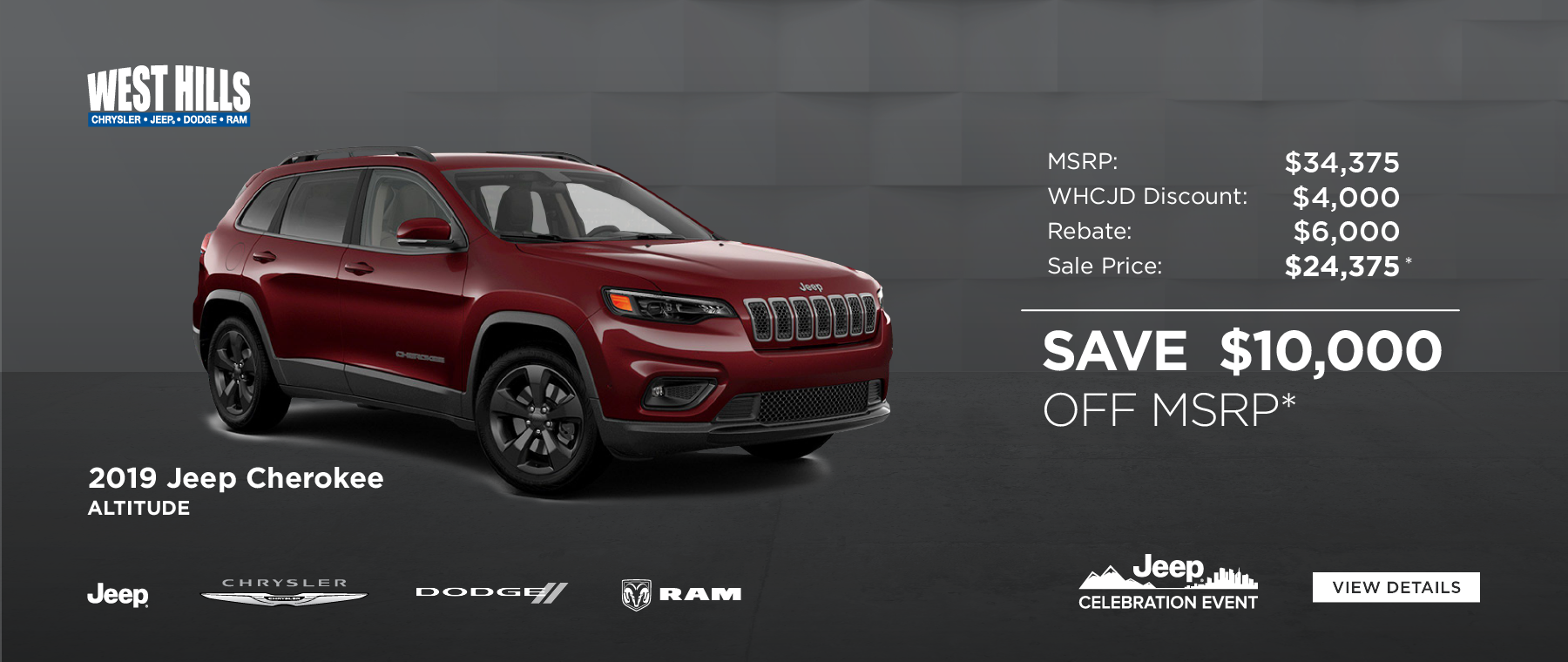 2019 Jeep Cherokee Altitude  MSRP: $34,375 WHCJDR Discount: $4,000 Rebate: $6,000 Sale Price: $24,375* SAVE $10,000 OFF MSRP*    * Offer valid on 2019 Jeep Cherokee Altitude. VIN: 1C4PJMLN3KD388668. MSRP: $34,375. WHCJDR Discount: $4,000. Rebate: $6,000. Sale Price: $24,375. Based on approval of program ID 70CK1,41CK83,44CKB3,43CKK3, 43CKK4, WECKA. Subject to credit approval. Down payment and monthly payment may vary. Excludes taxes, tags, registration and title, insurance and dealer charges. A negotiable dealer documentary service fee of up to $150 may be added to the sale price or capitalized cost. Exp. 6/30/2019.