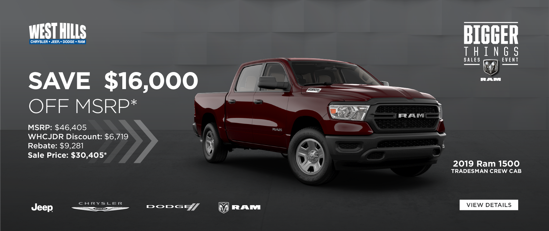 2019 Ram 1500 Tradesman Crew Cab (Featured vehicle)  MSRP: $46,405 WHCJDR Discount: $6,719 Rebate: $9,281 Sale Price: $30,405* SAVE $16,000 OFF MSRP*    * Offer valid on 2019 Ram 1500 Tradesman Crew Cab. VIN: 1C6SRFNT9KN653007. MSRP: $46,405. WHCJDR Discount: $6,719. Rebate: $9,281. Sale Price: $30,405. Based on approval of program ID 41CKL2. Subject to credit approval. Down payment and monthly payment may vary. Excludes taxes, tags, registration and title, insurance and dealer charges. A negotiable dealer documentary service fee of up to $150 may be added to the sale price or capitalized cost. Exp. 6/30/2019.