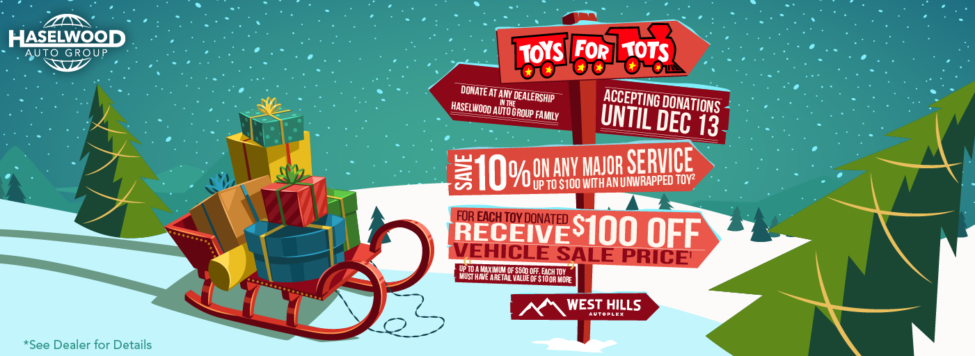 Receive $100 OFF the purchase price of any vehicle for a donation of an unwrapped toy. Toy donation offer will be applied to vehicles purchased from any dealership in the West Hills Auto Plex. $100 off vehicle purchase price per toy donated to a maximum of $500 off. Individual toy value must be $10 or more to qualify. All vehicle prices plus tax and license. A negotiable documentary service fee in the amount of up to $150 may be added to the sale price or capitalized cost. See dealership for further details. Event sponsored by the West Hills Auto Plex, 950 West Hills Blvd., Bremerton, WA, 98312. Employees of the West Hills Auto Plex and their family members are ineligible to participate. All offers expire 12/13/2019. [2] Save 10% on any major service up $100 with an unwrapped toy. 10% off of Service Repair, with an unwrapped toy. Individual toy value must be $10 or more to qualify. Must redeem at time of service. Offer is good towards services up to $100 savings, valid at any Haselwood Auto Group dealership at the West Hills Auto Plex. One per customer, can not be combined with any other offer. No cash value. Offer expires 12/13/2019.
